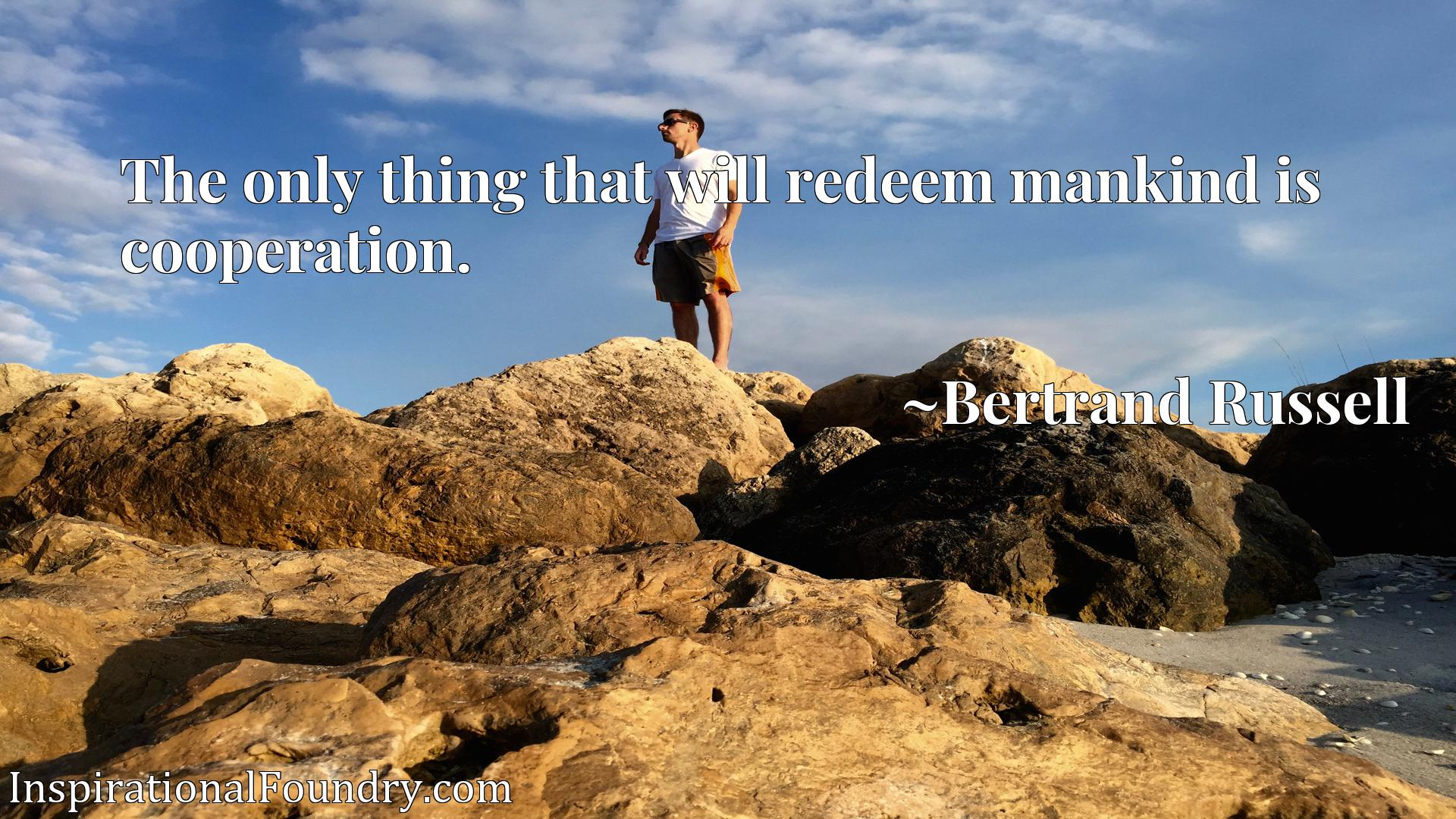 Quote Picture :The only thing that will redeem mankind is cooperation.