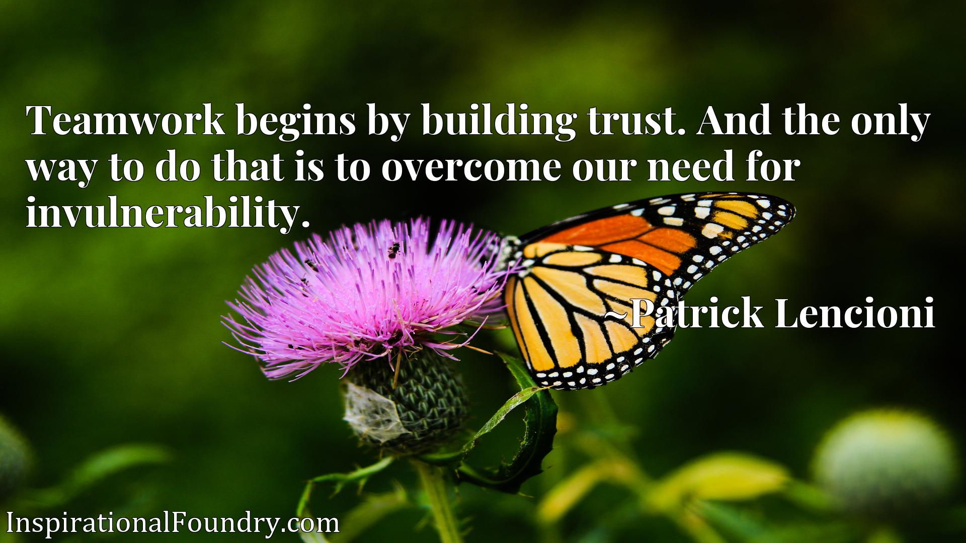Quote Picture :Teamwork begins by building trust. And the only way to do that is to overcome our need for invulnerability.