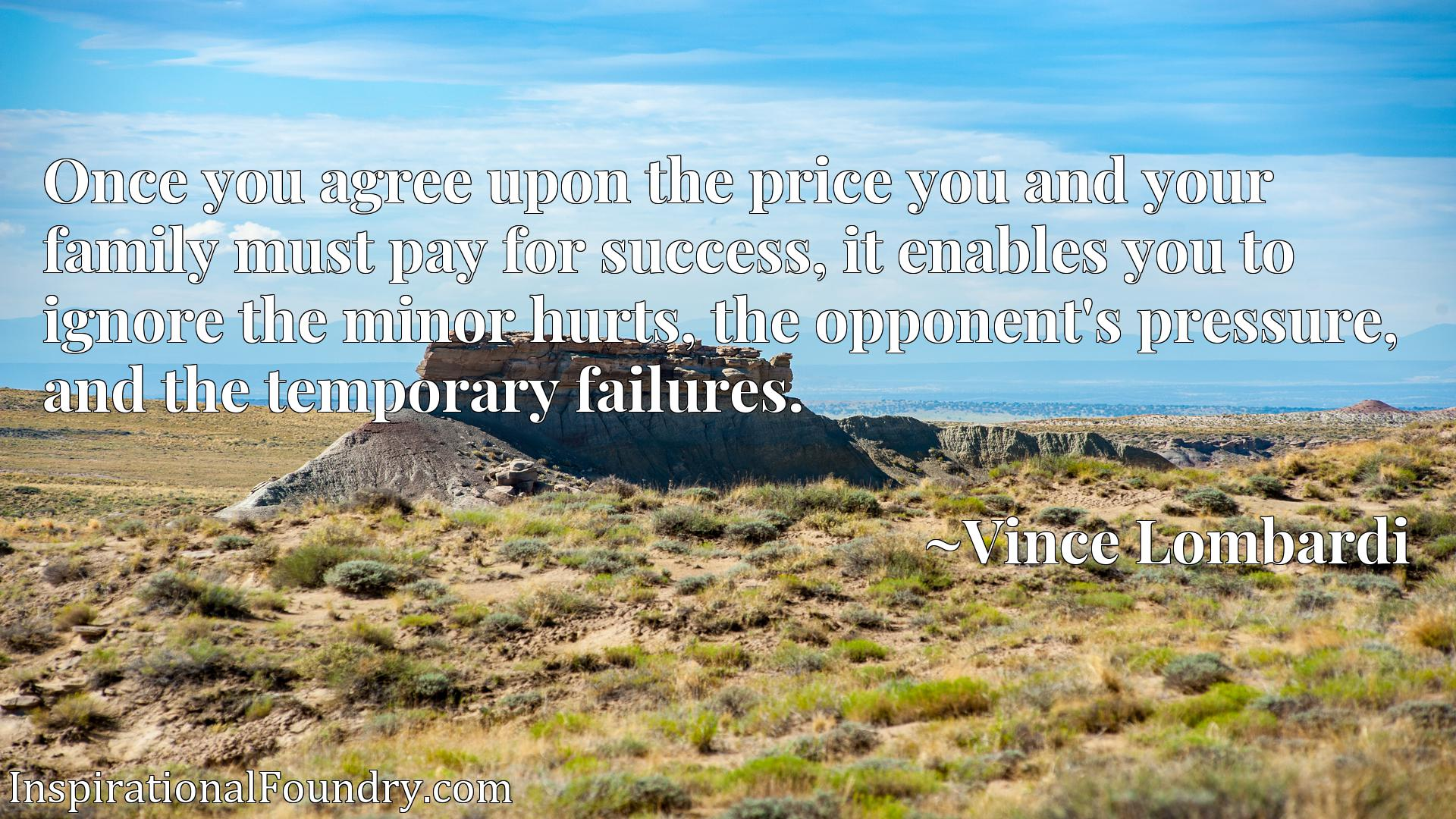 Quote Picture :Once you agree upon the price you and your family must pay for success, it enables you to ignore the minor hurts, the opponent's pressure, and the temporary failures.