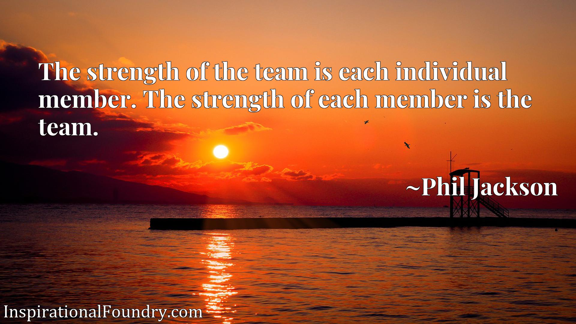 Quote Picture :The strength of the team is each individual member. The strength of each member is the team.