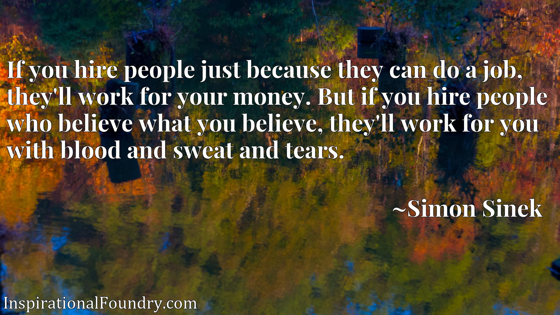 Quote Picture :If you hire people just because they can do a job, they'll work for your money. But if you hire people who believe what you believe, they'll work for you with blood and sweat and tears.