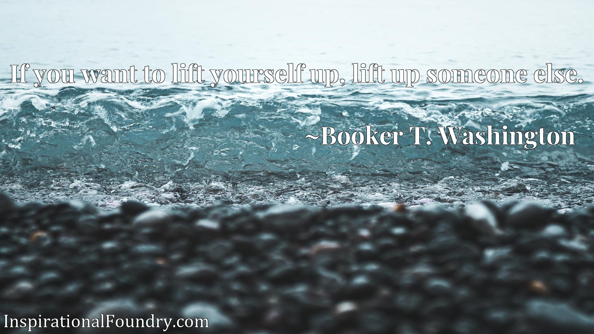 Quote Picture :If you want to lift yourself up, lift up someone else.