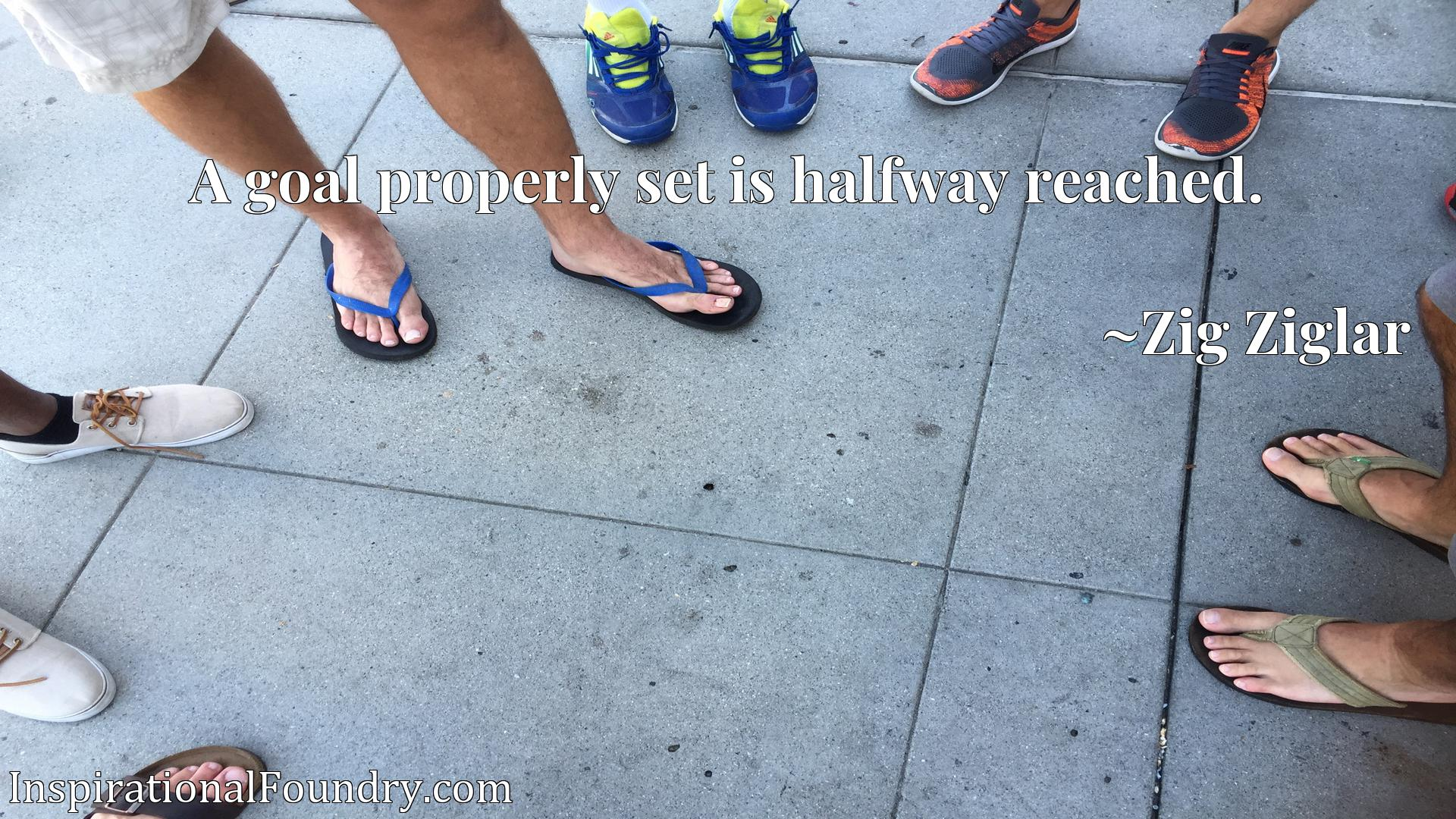 Quote Picture :A goal properly set is halfway reached.