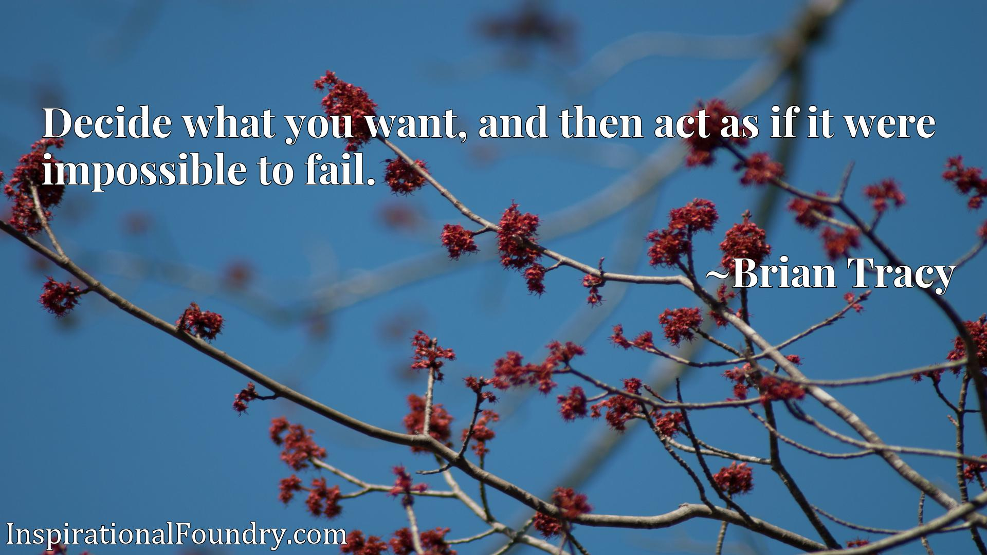 Quote Picture :Decide what you want, and then act as if it were impossible to fail.