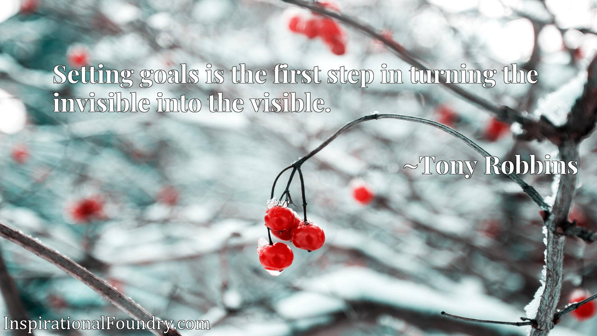 Quote Picture :Setting goals is the first step in turning the invisible into the visible.