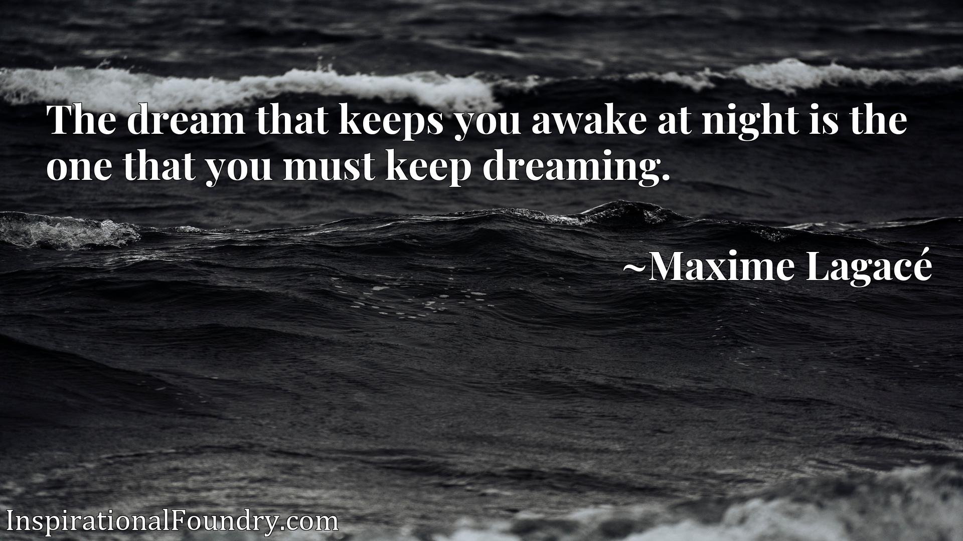 The dream that keeps you awake at night is the one that you must keep dreaming.