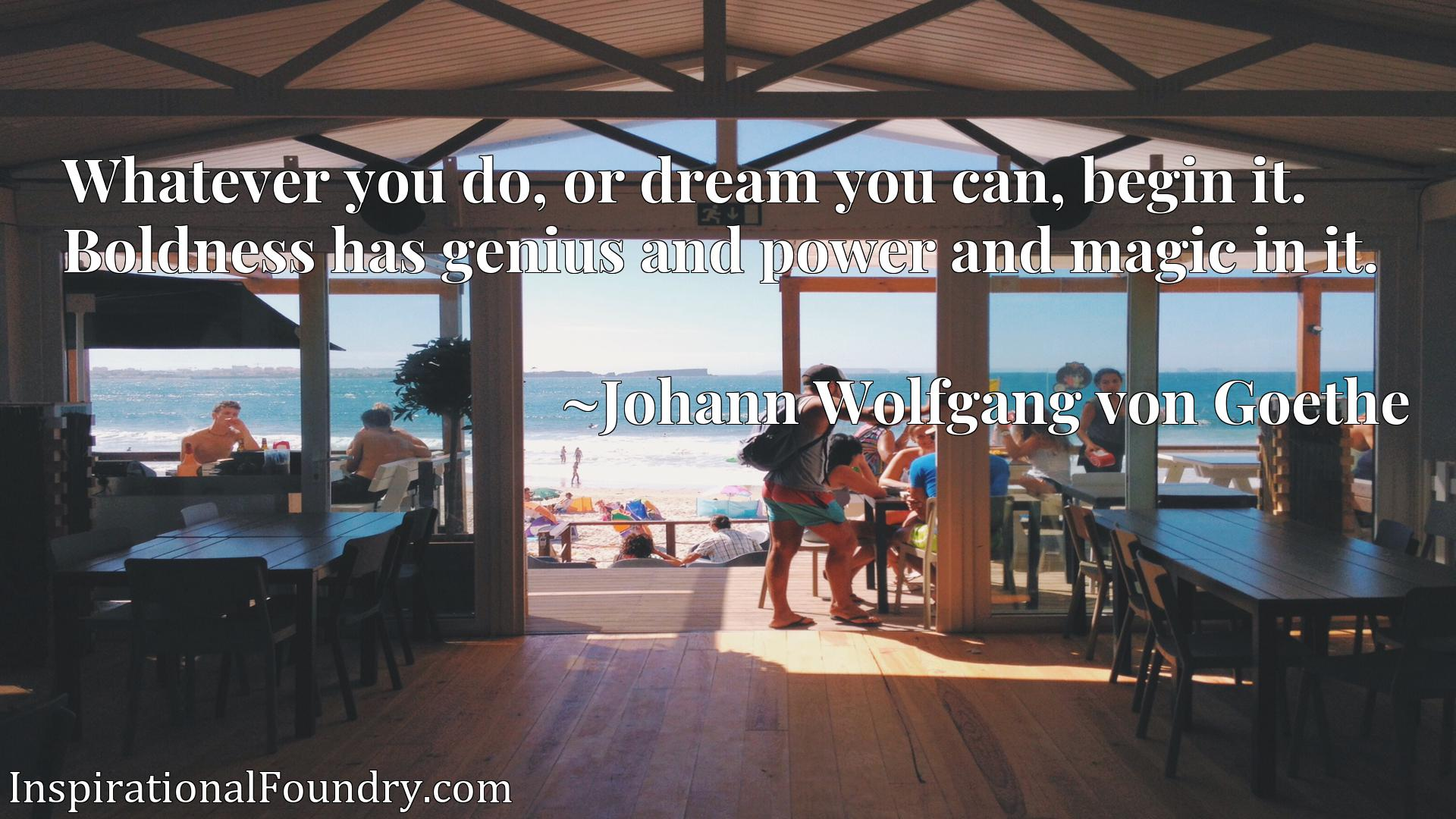 Quote Picture :Whatever you do, or dream you can, begin it. Boldness has genius and power and magic in it.