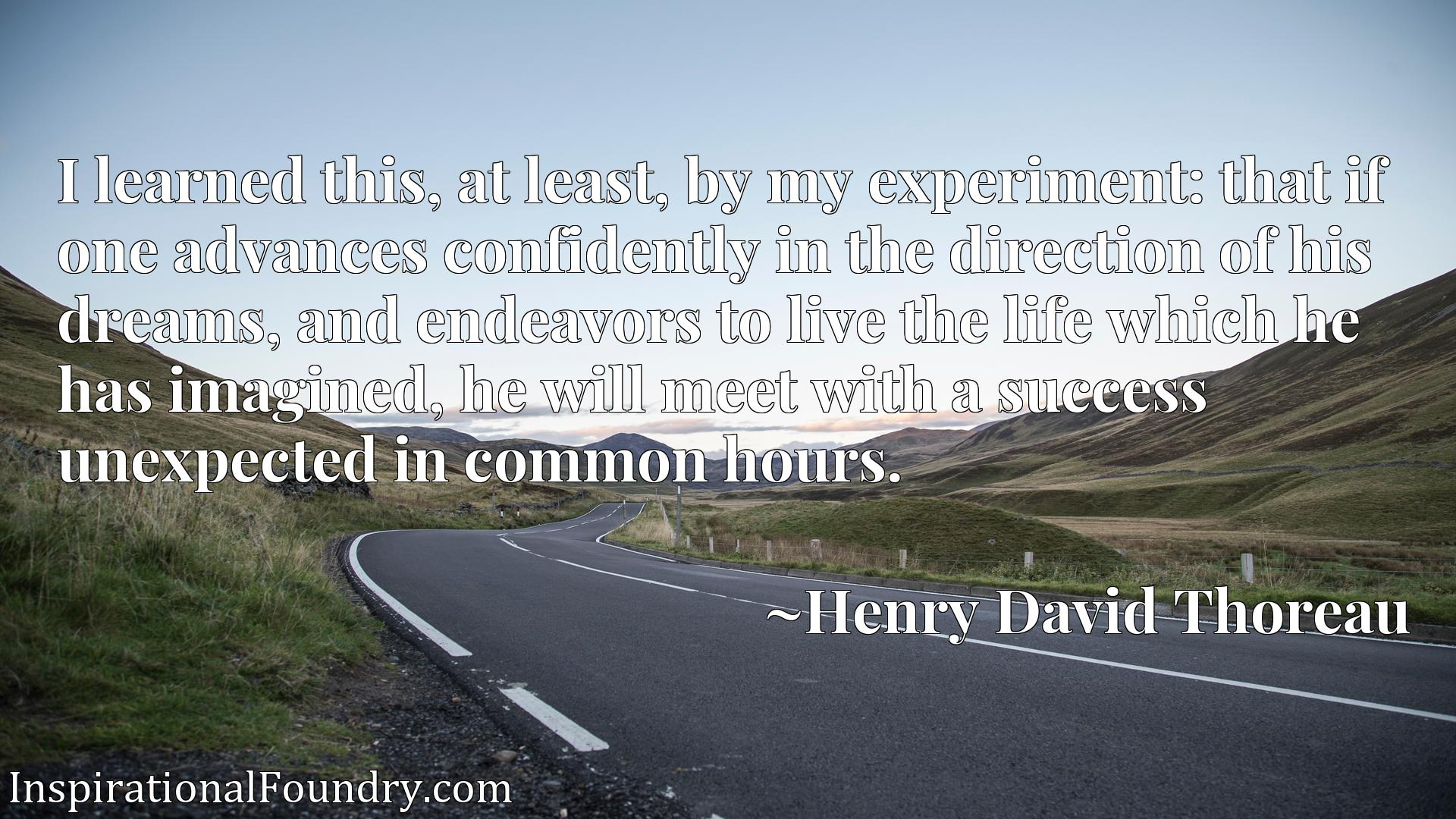 Quote Picture :I learned this, at least, by my experiment: that if one advances confidently in the direction of his dreams, and endeavors to live the life which he has imagined, he will meet with a success unexpected in common hours.