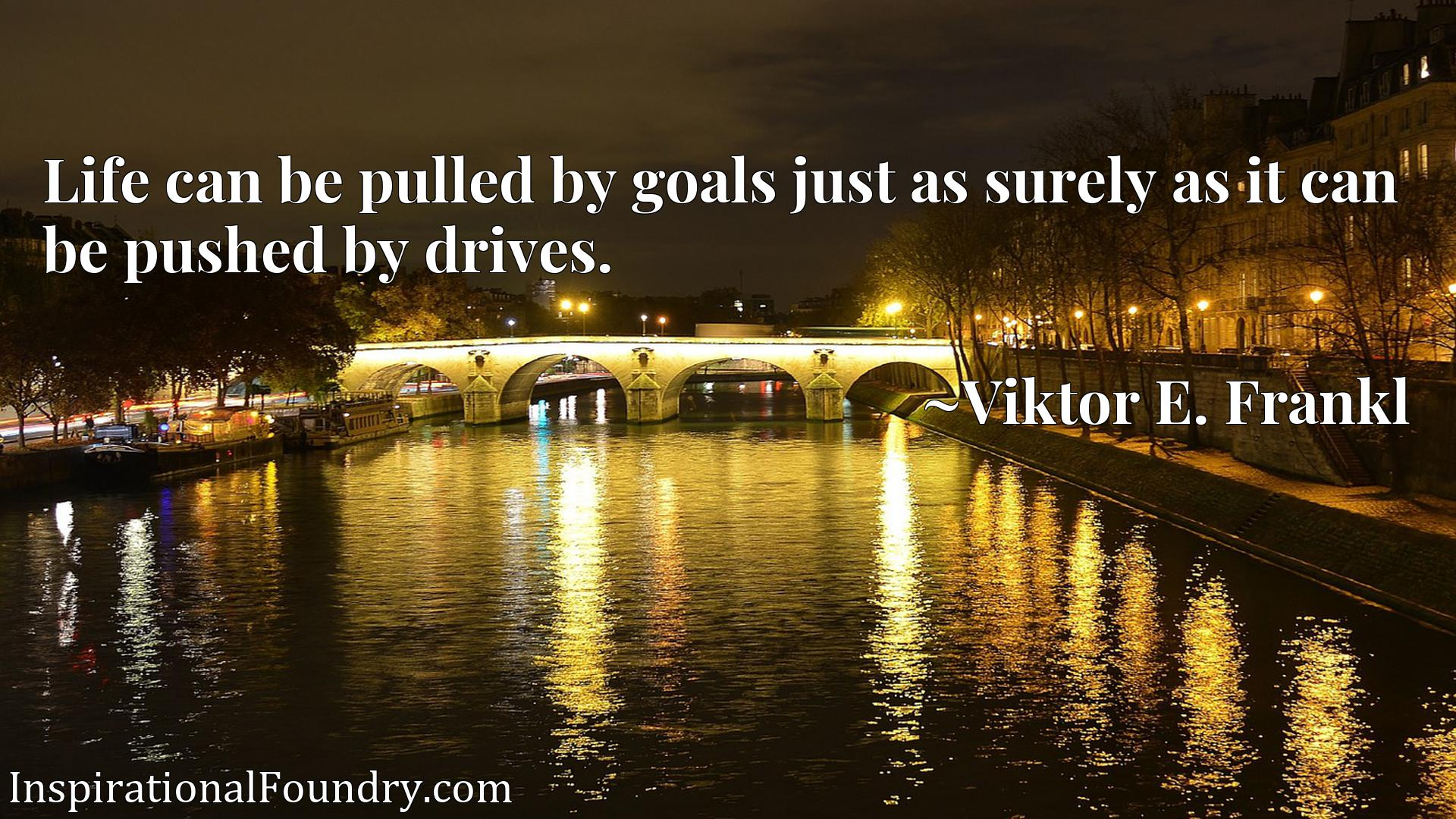 Quote Picture :Life can be pulled by goals just as surely as it can be pushed by drives.