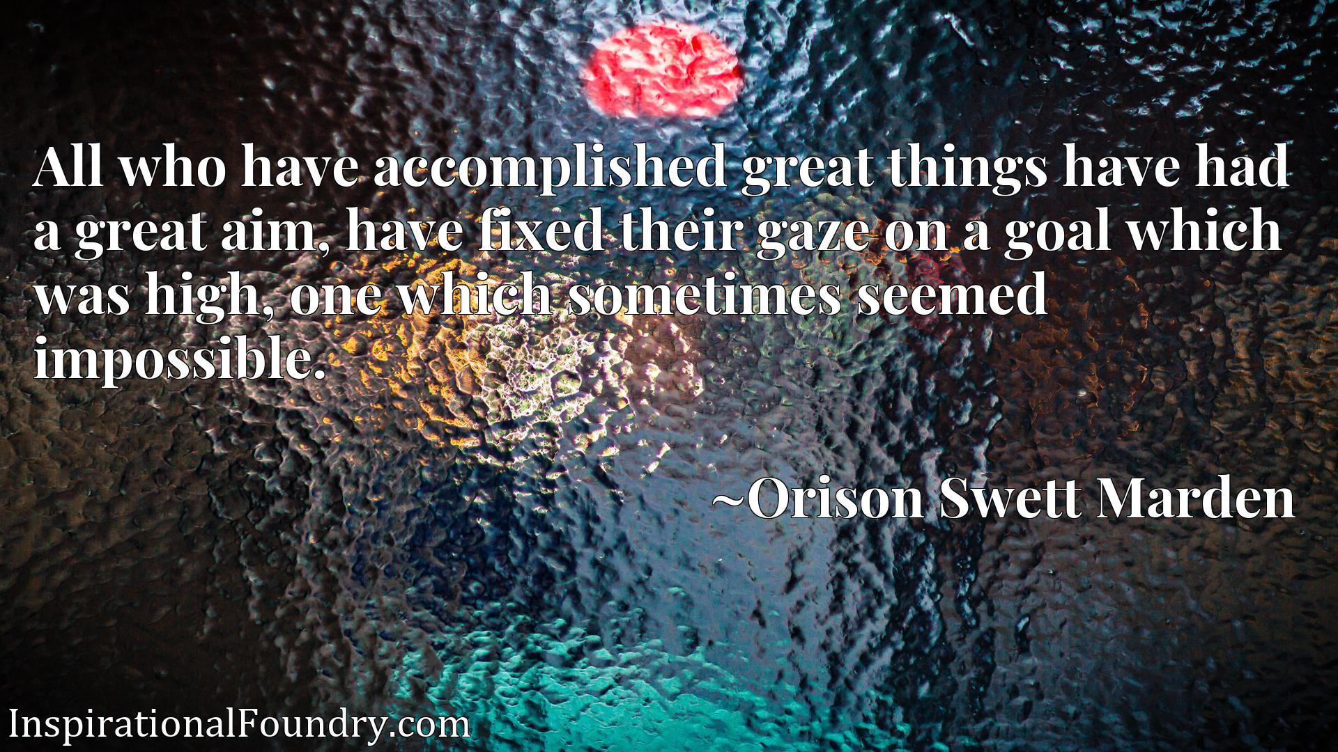 Quote Picture :All who have accomplished great things have had a great aim, have fixed their gaze on a goal which was high, one which sometimes seemed impossible.