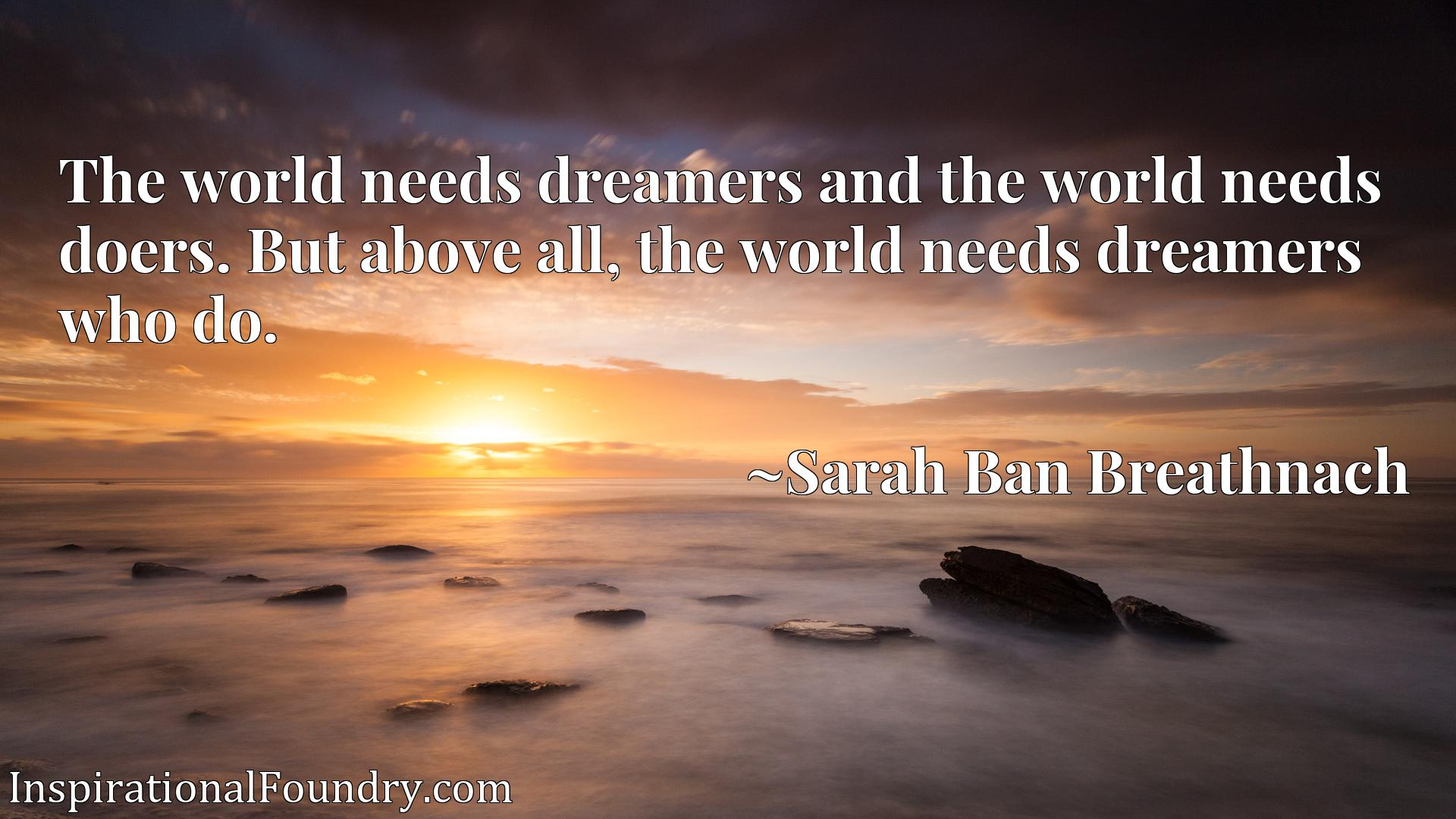 The world needs dreamers and the world needs doers. But above all, the world needs dreamers who do.