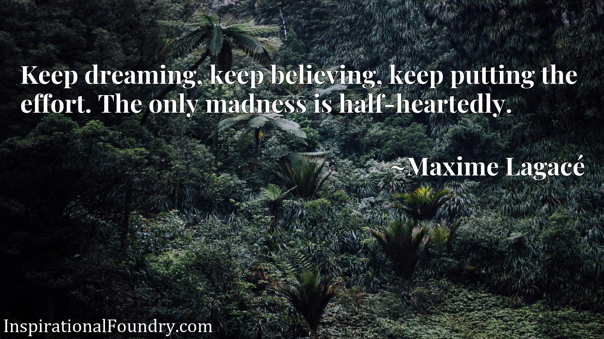 Quote Picture :Keep dreaming, keep believing, keep putting the effort. The only madness is half-heartedly.