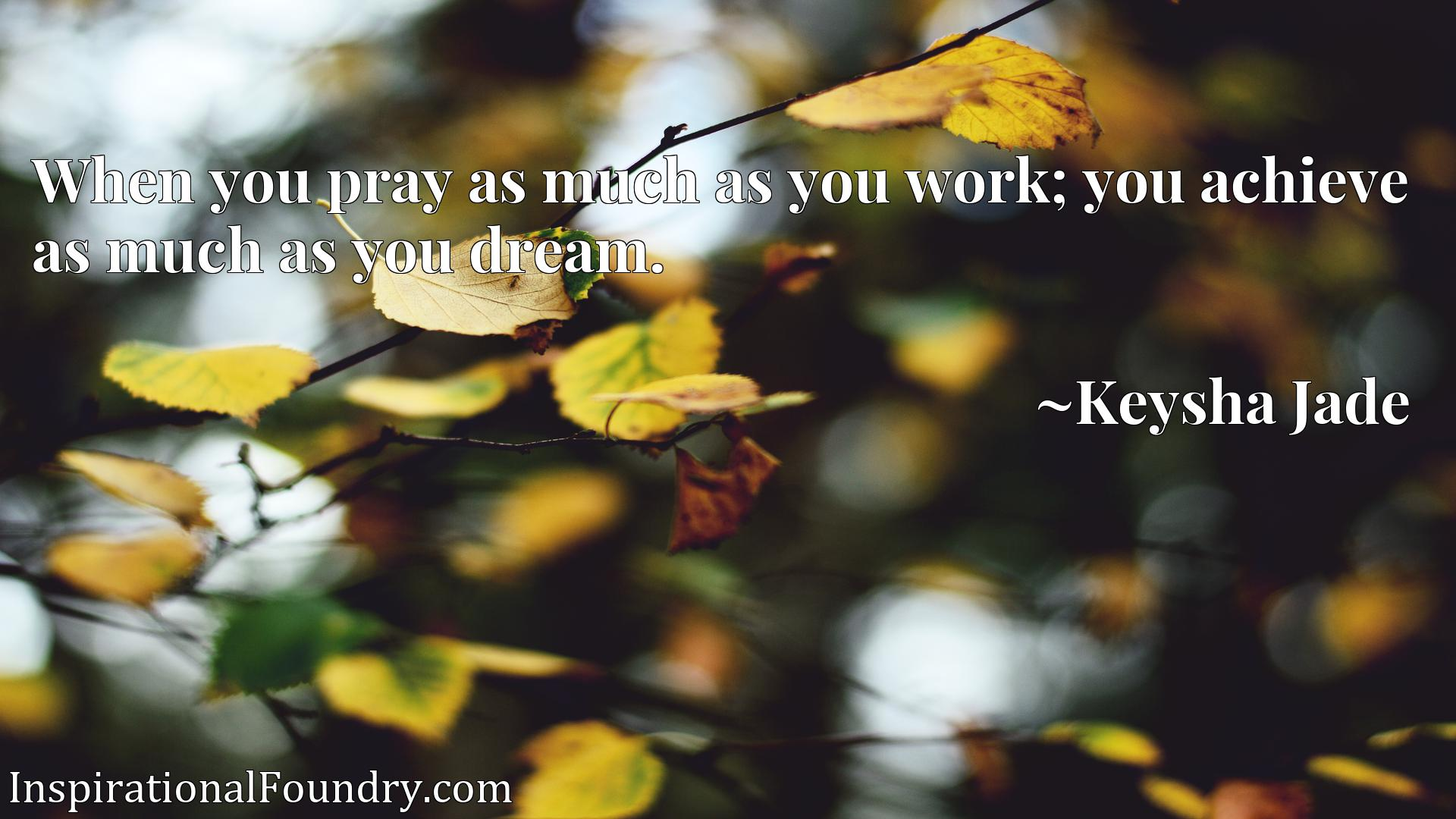 Quote Picture :When you pray as much as you work; you achieve as much as you dream.