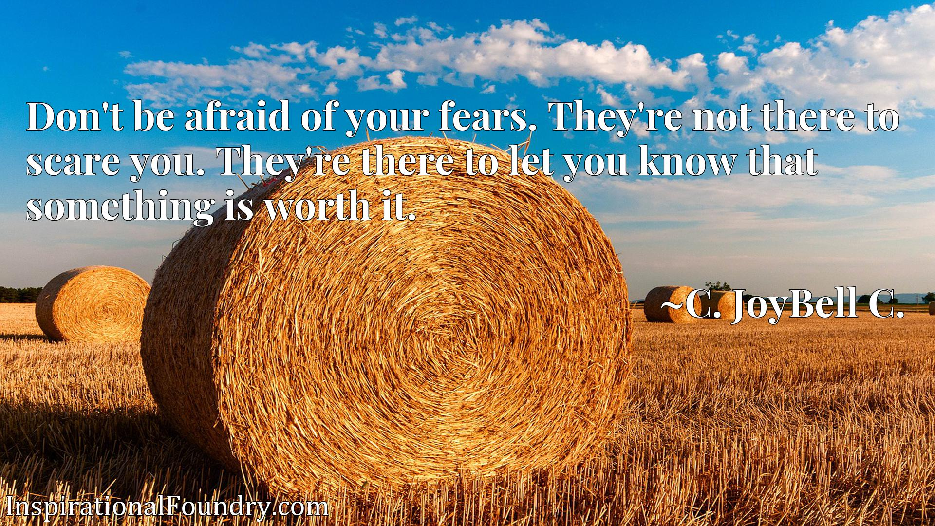 Quote Picture :Don't be afraid of your fears. They're not there to scare you. They're there to let you know that something is worth it.