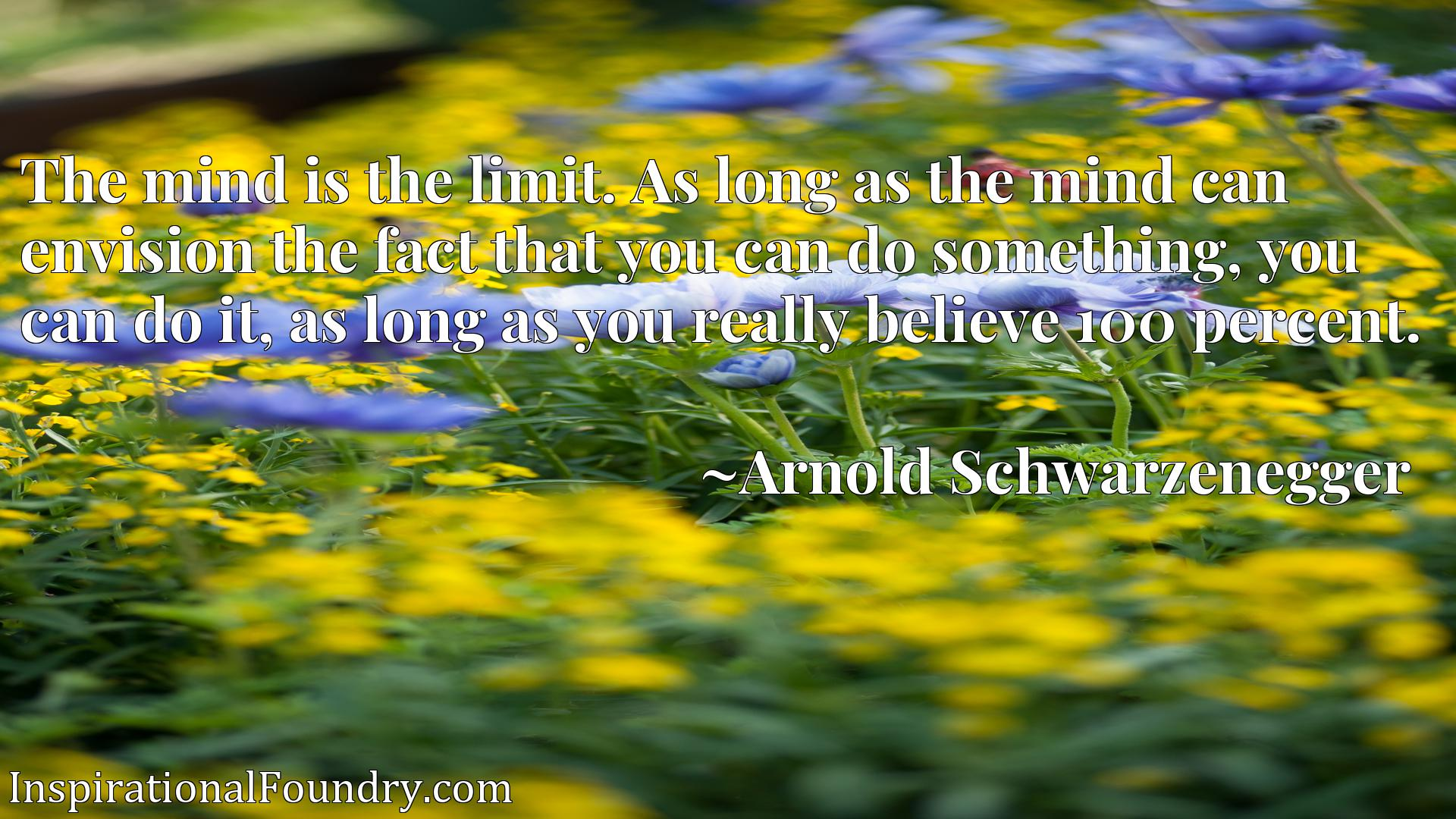 Quote Picture :The mind is the limit. As long as the mind can envision the fact that you can do something, you can do it, as long as you really believe 100 percent.