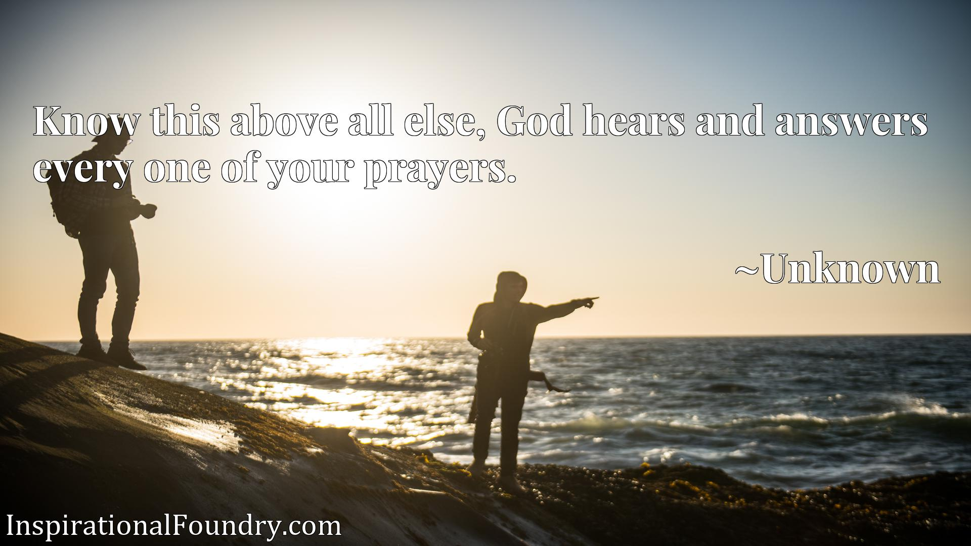 Quote Picture :Know this above all else, God hears and answers every one of your prayers.