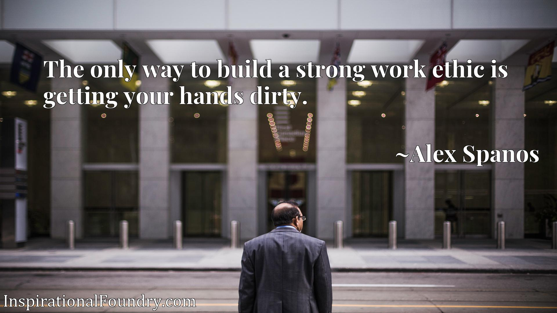 Quote Picture :The only way to build a strong work ethic is getting your hands dirty.