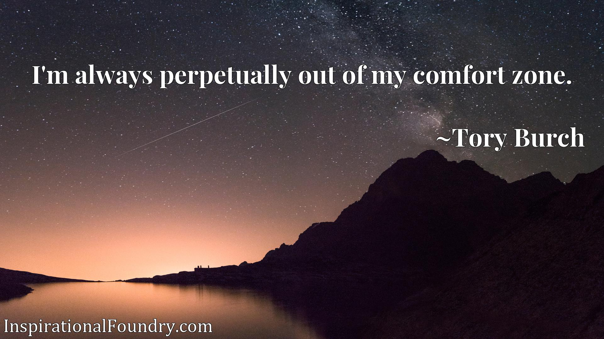 Quote Picture :I'm always perpetually out of my comfort zone.