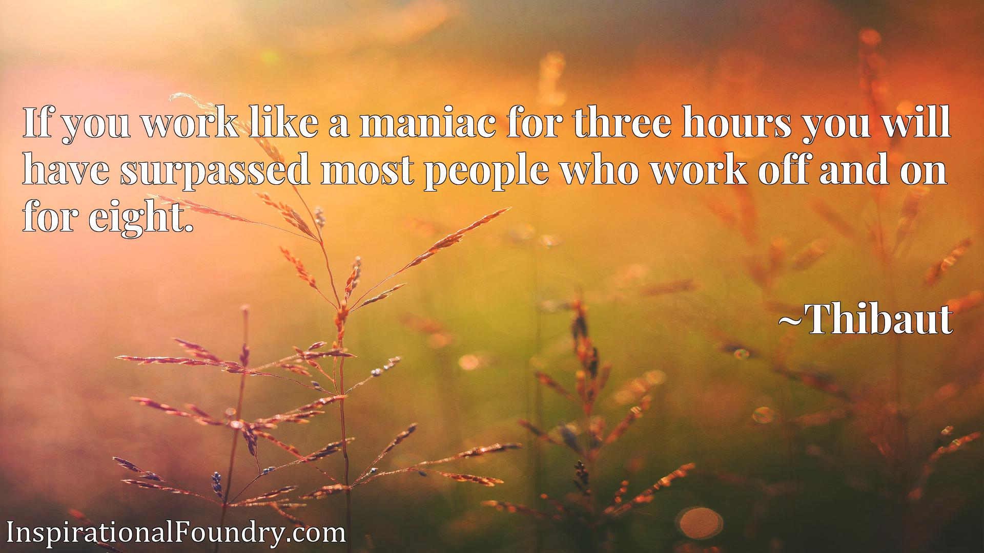 Quote Picture :If you work like a maniac for three hours you will have surpassed most people who work off and on for eight.