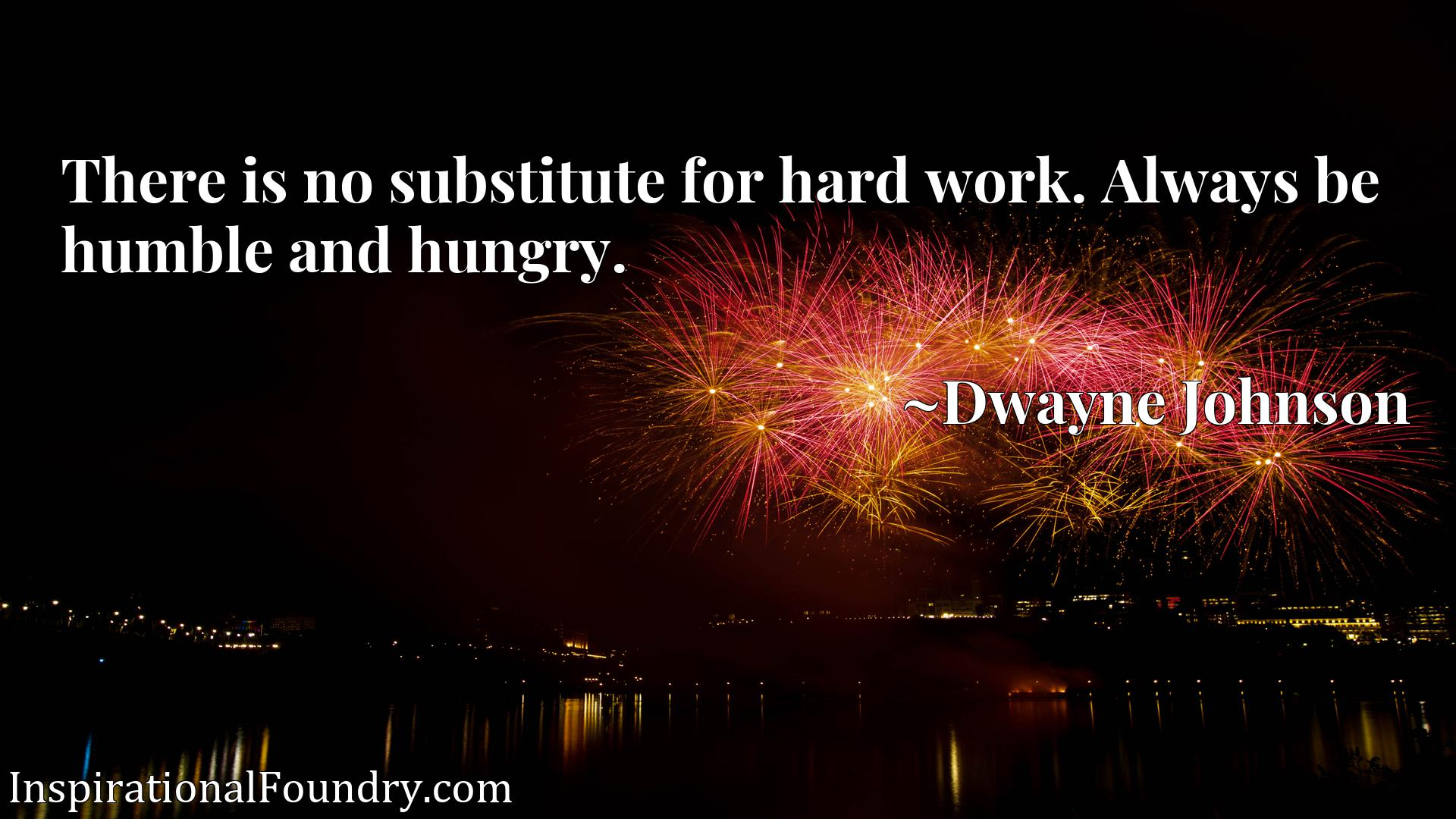 There is no substitute for hard work. Always be humble and hungry.