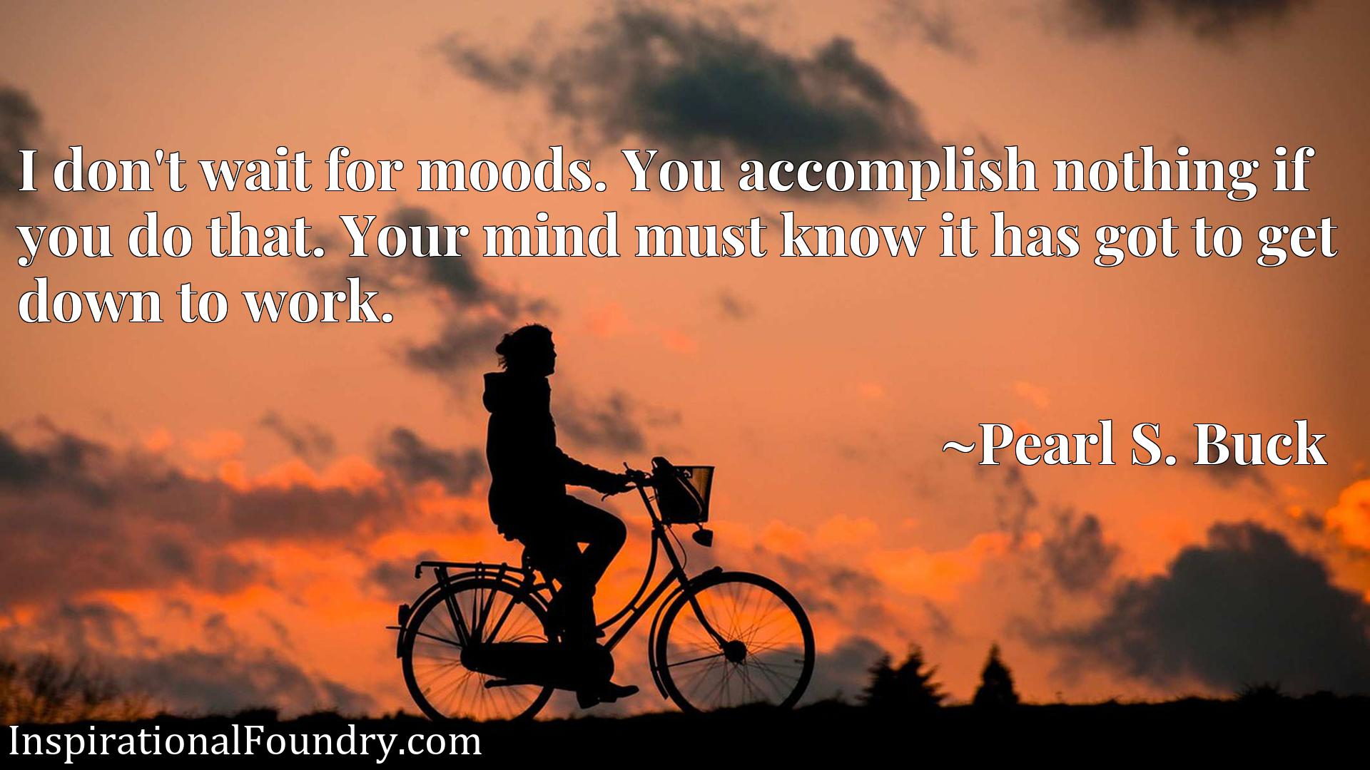 Quote Picture :I don't wait for moods. You accomplish nothing if you do that. Your mind must know it has got to get down to work.