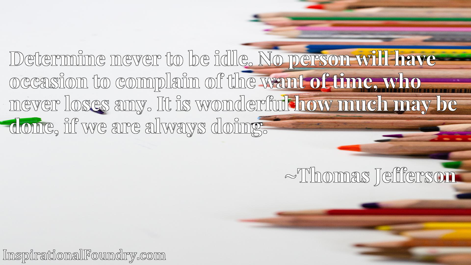 Quote Picture :Determine never to be idle. No person will have occasion to complain of the want of time, who never loses any. It is wonderful how much may be done, if we are always doing.