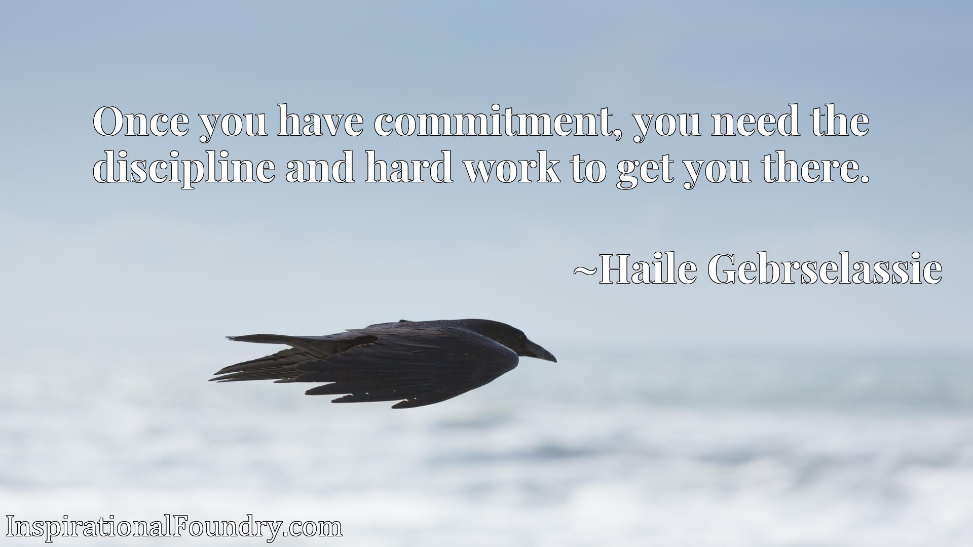 Quote Picture :Once you have commitment, you need the discipline and hard work to get you there.