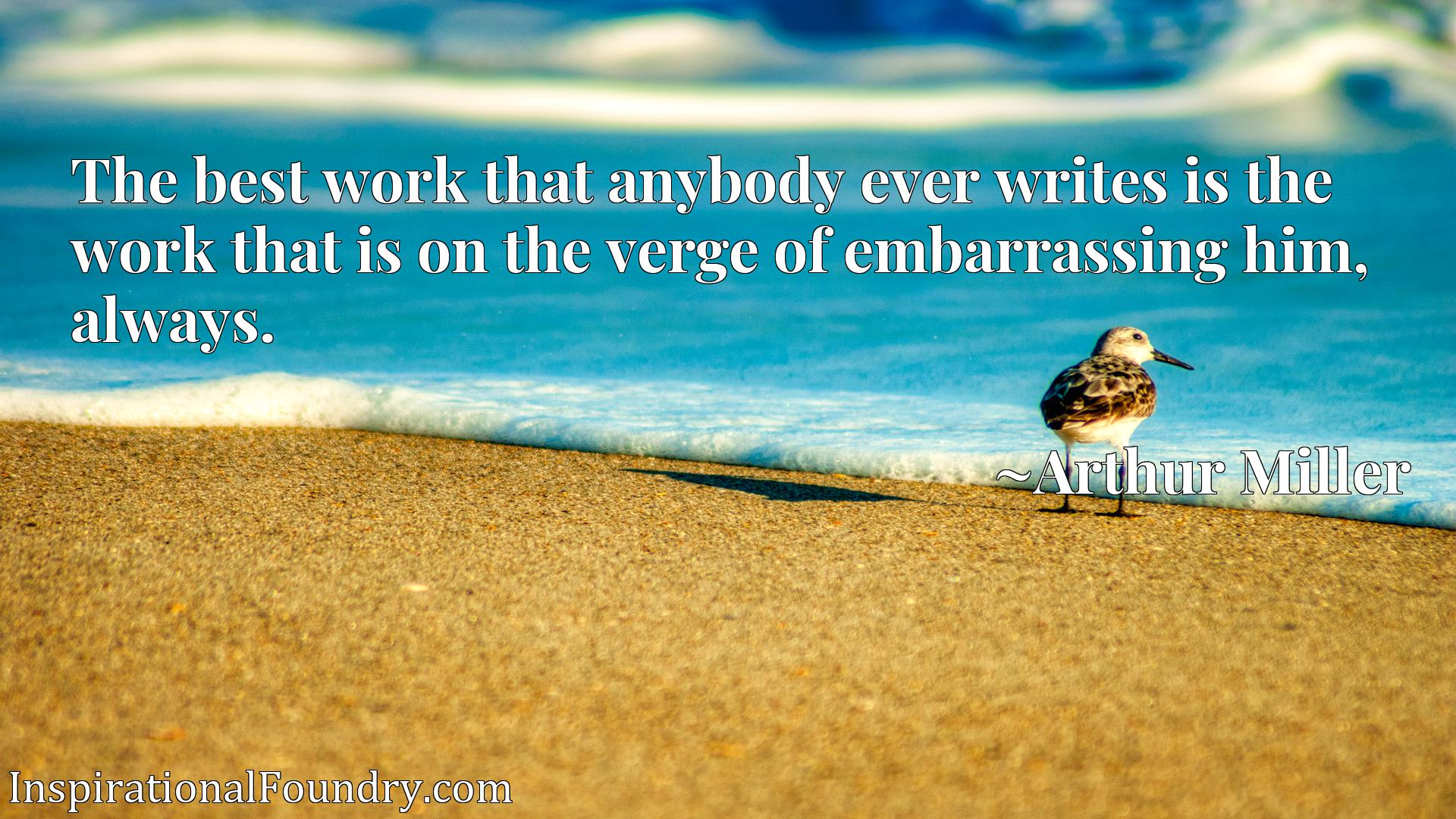 Quote Picture :The best work that anybody ever writes is the work that is on the verge of embarrassing him, always.