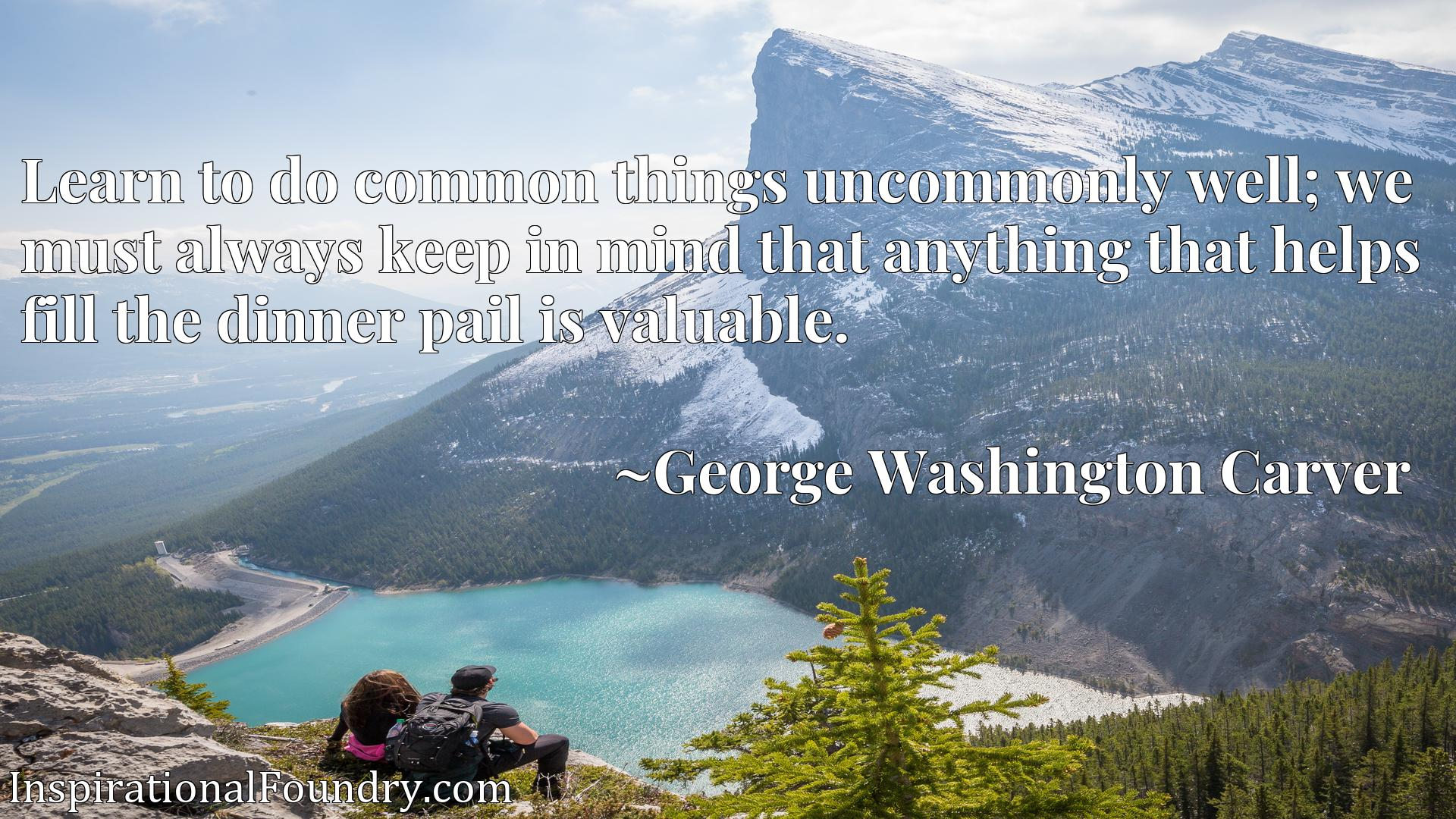 Quote Picture :Learn to do common things uncommonly well; we must always keep in mind that anything that helps fill the dinner pail is valuable.