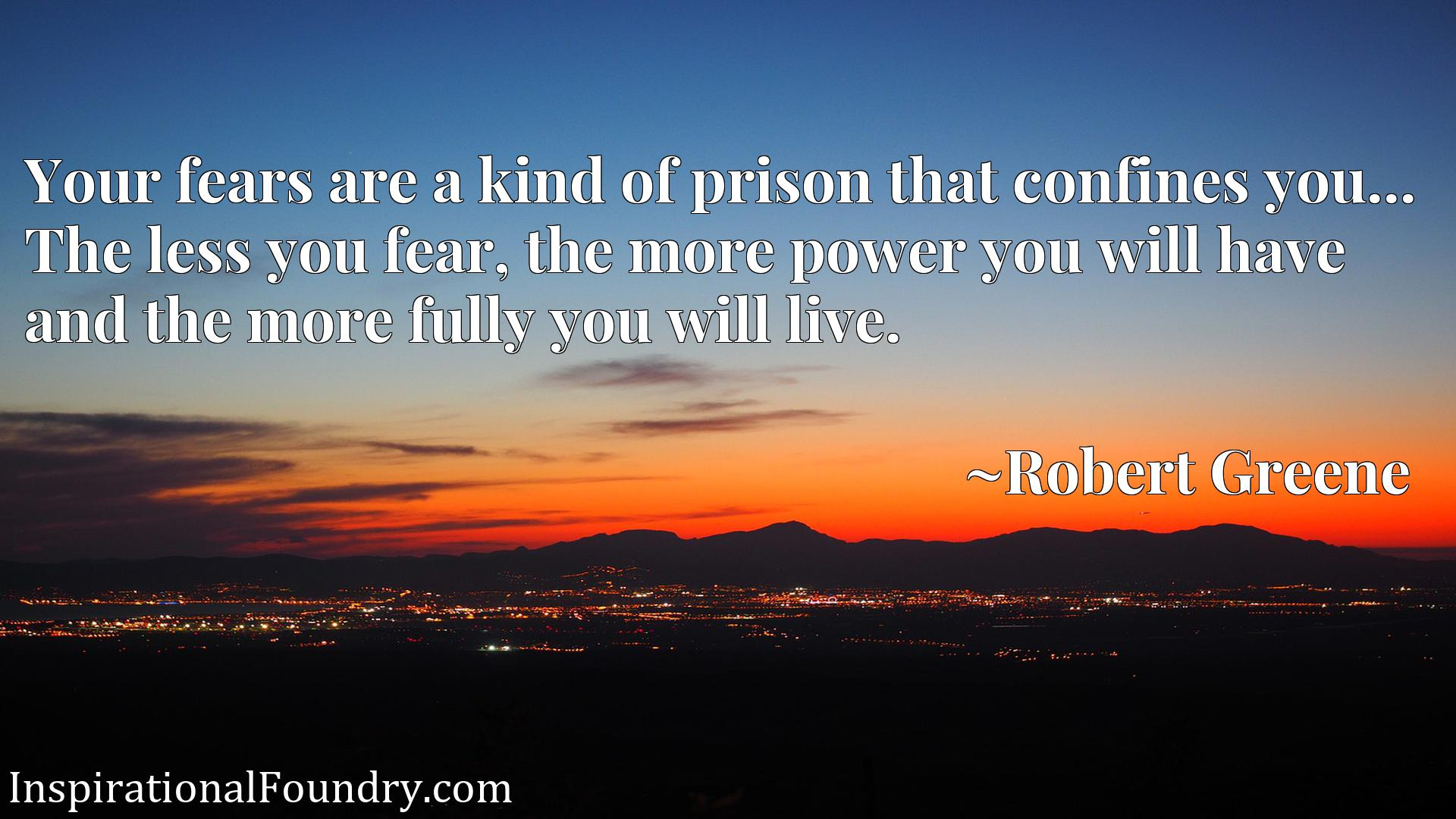 Quote Picture :Your fears are a kind of prison that confines you... The less you fear, the more power you will have and the more fully you will live.