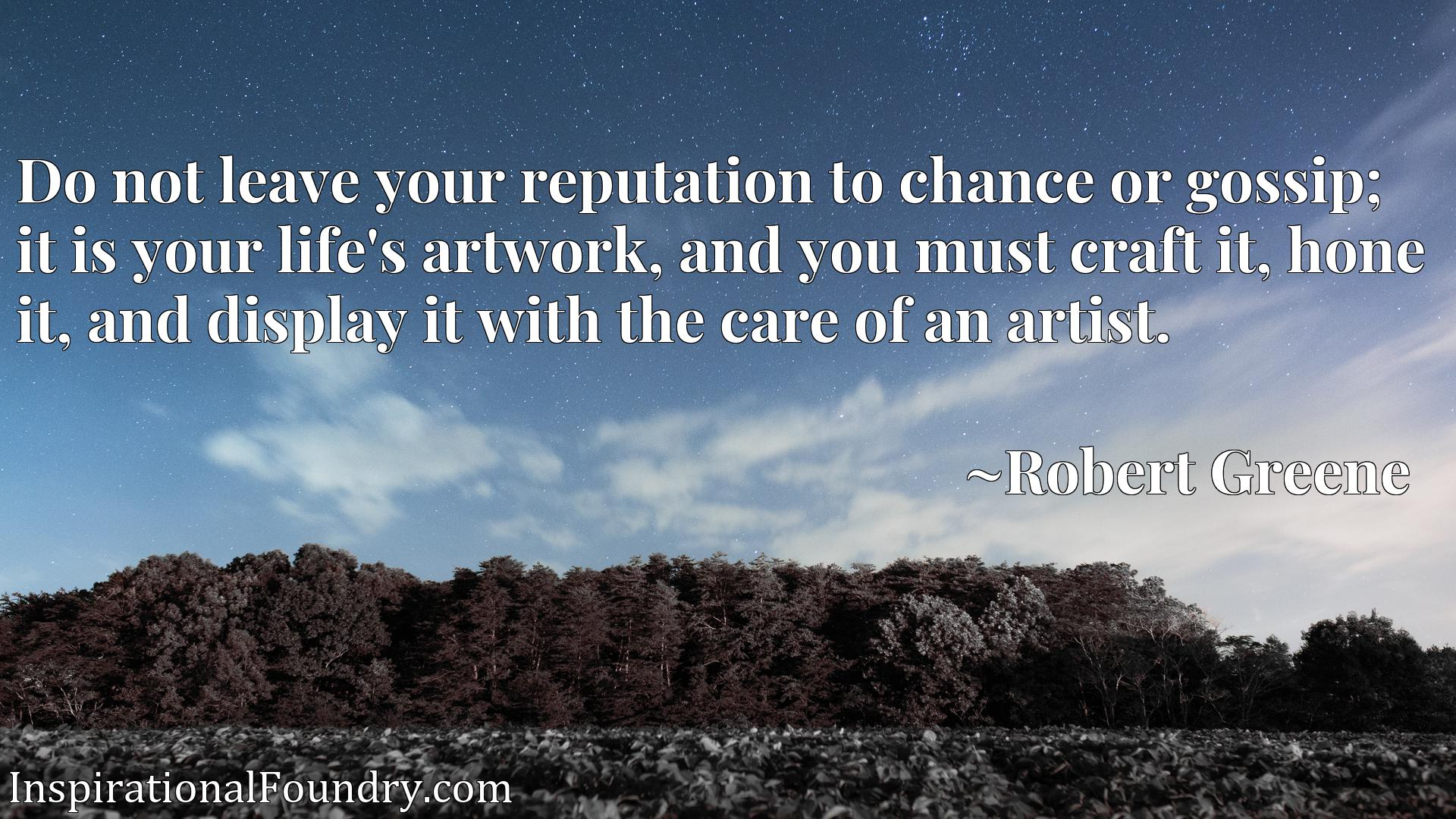 Do not leave your reputation to chance or gossip; it is your life's artwork, and you must craft it, hone it, and display it with the care of an artist.