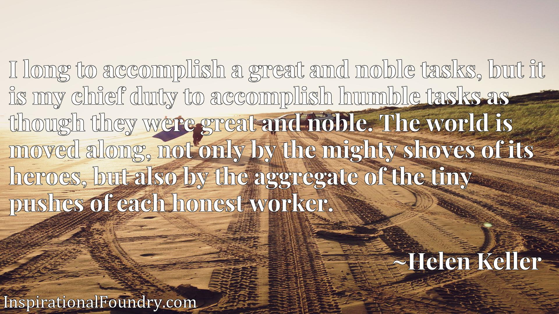 I long to accomplish a great and noble tasks, but it is my chief duty to accomplish humble tasks as though they were great and noble. The world is moved along, not only by the mighty shoves of its heroes, but also by the aggregate of the tiny pushes of each honest worker.