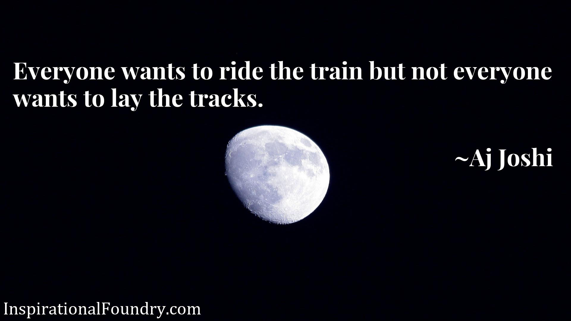 Quote Picture :Everyone wants to ride the train but not everyone wants to lay the tracks.