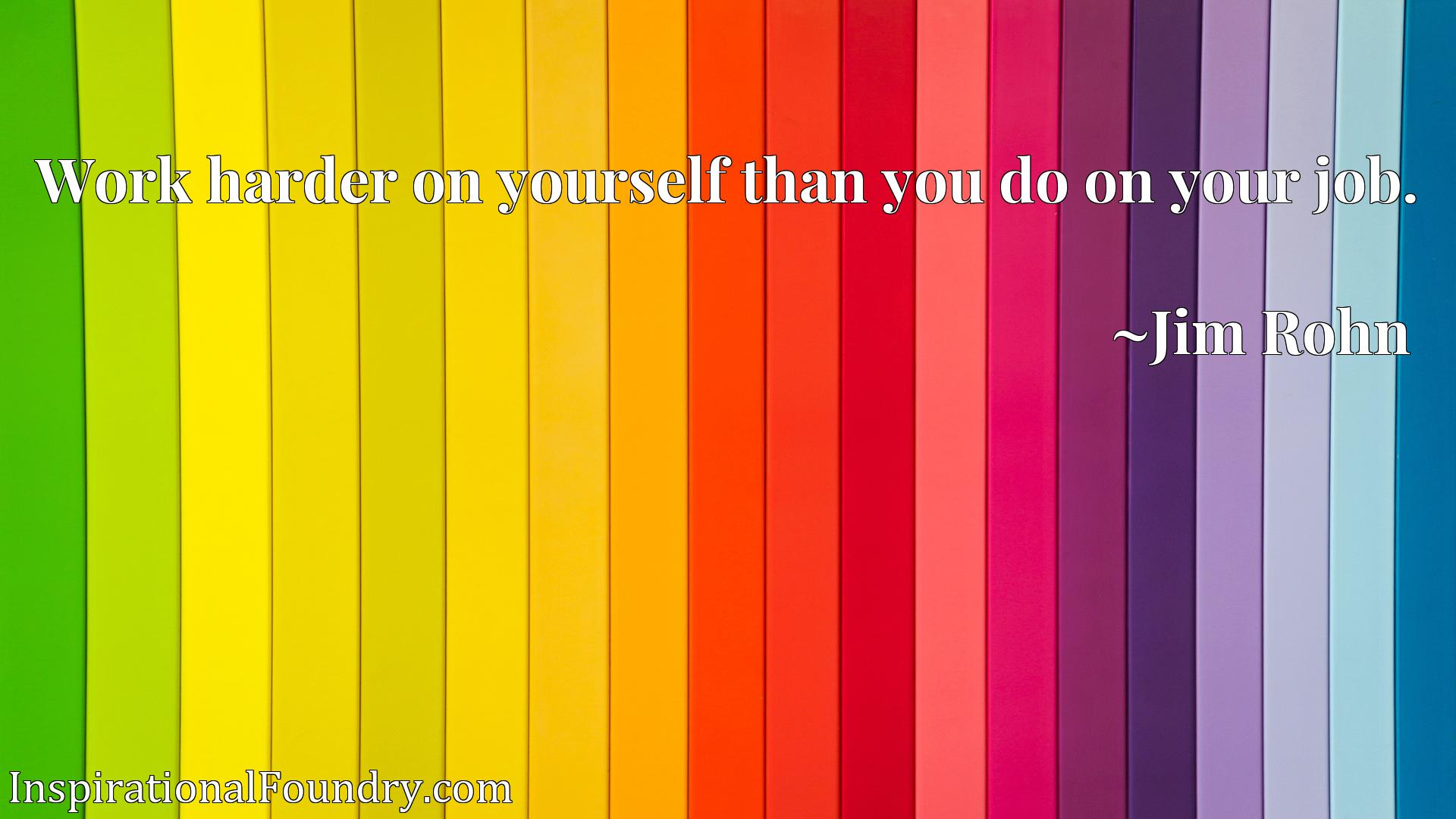 Quote Picture :Work harder on yourself than you do on your job.