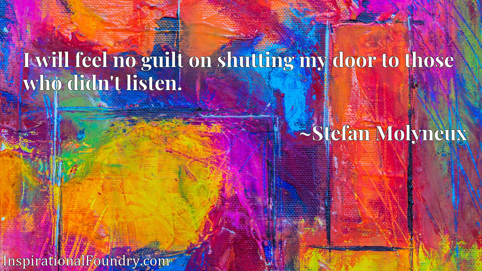 Quote Picture :I will feel no guilt on shutting my door to those who didn't listen.