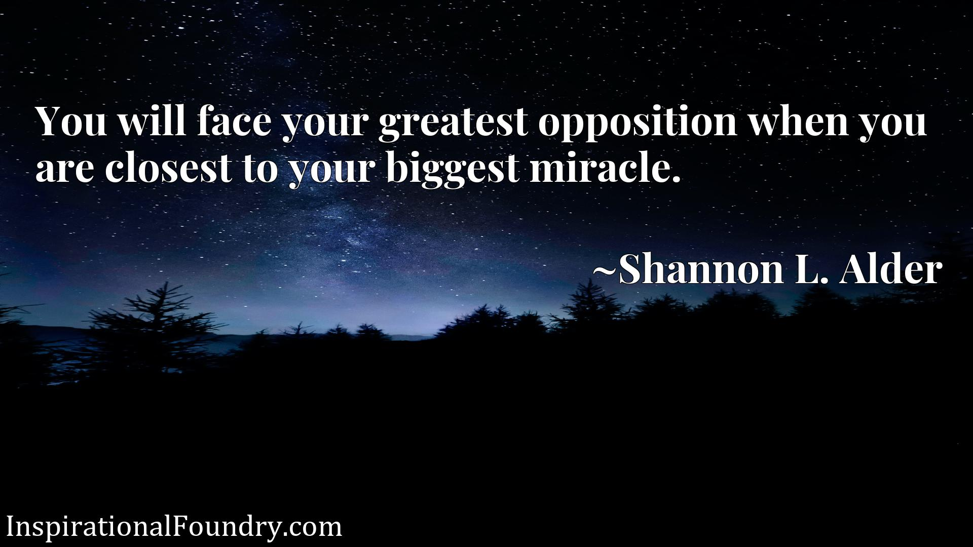 Quote Picture :You will face your greatest opposition when you are closest to your biggest miracle.