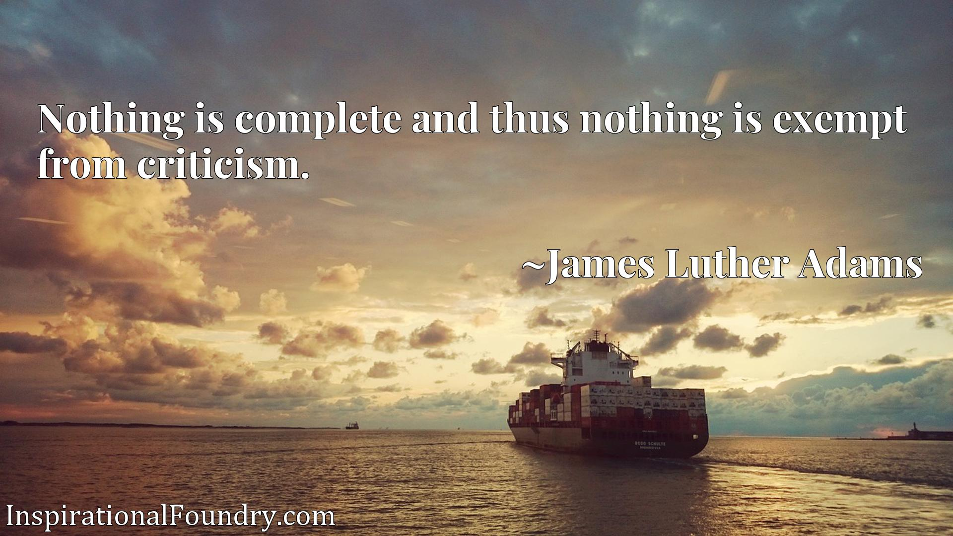 Quote Picture :Nothing is complete and thus nothing is exempt from criticism.