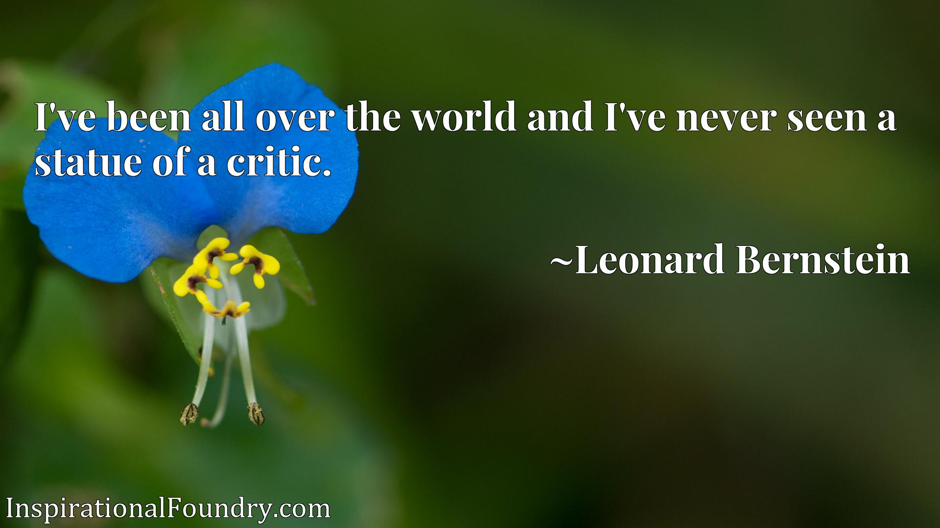 Quote Picture :I've been all over the world and I've never seen a statue of a critic.