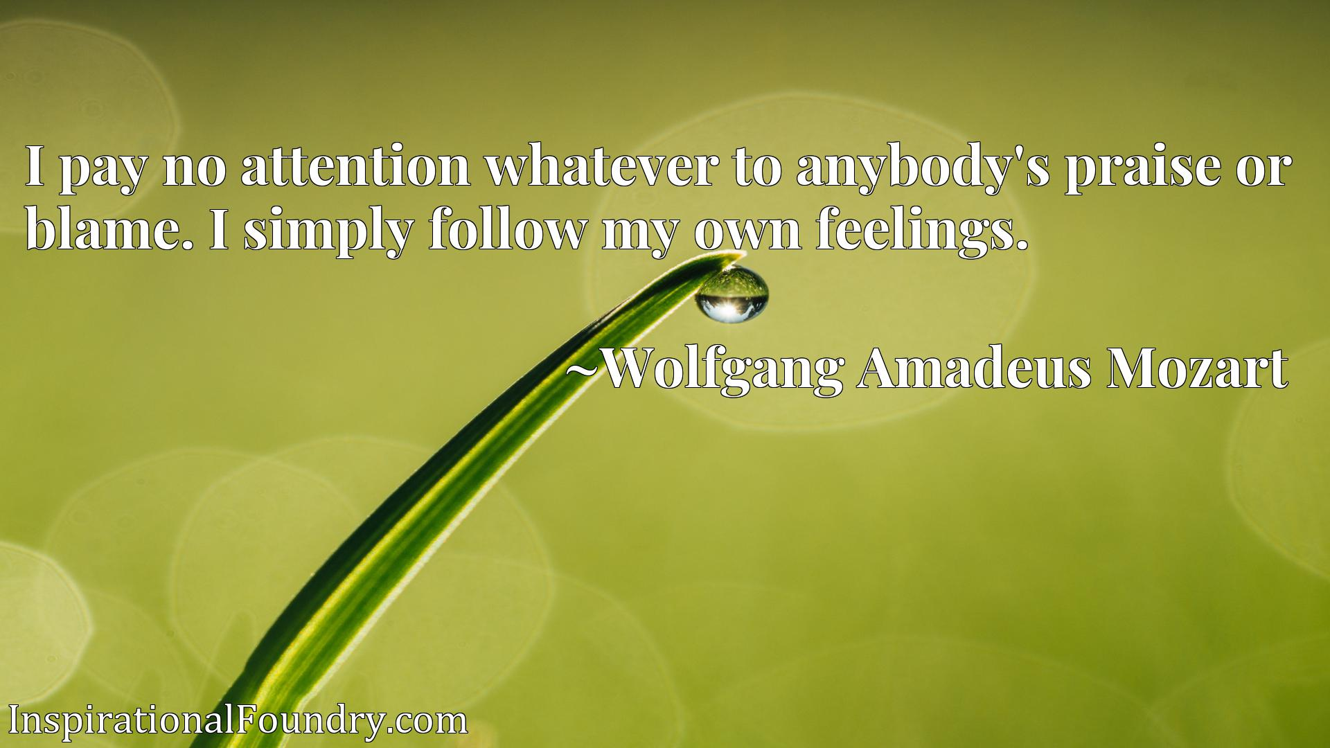 Quote Picture :I pay no attention whatever to anybody's praise or blame. I simply follow my own feelings.