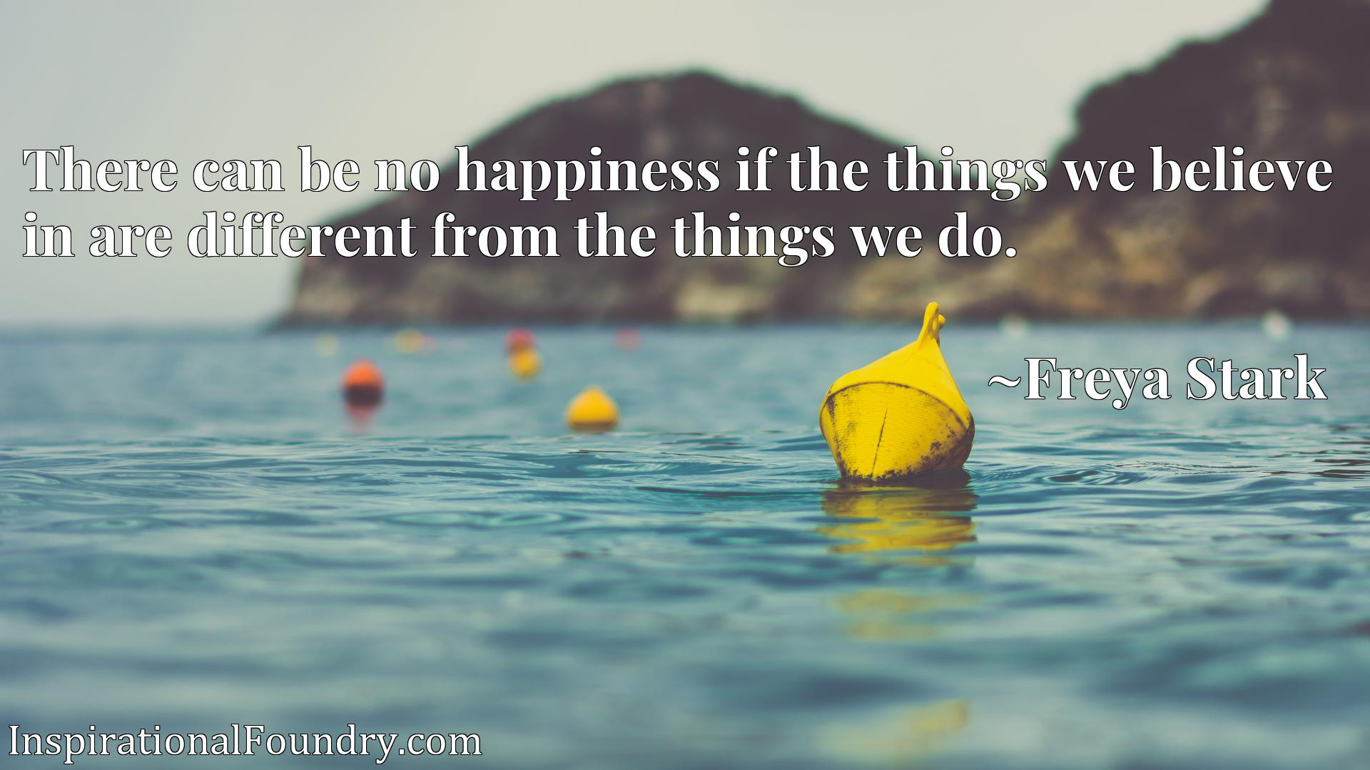 Quote Picture :There can be no happiness if the things we believe in are different from the things we do.