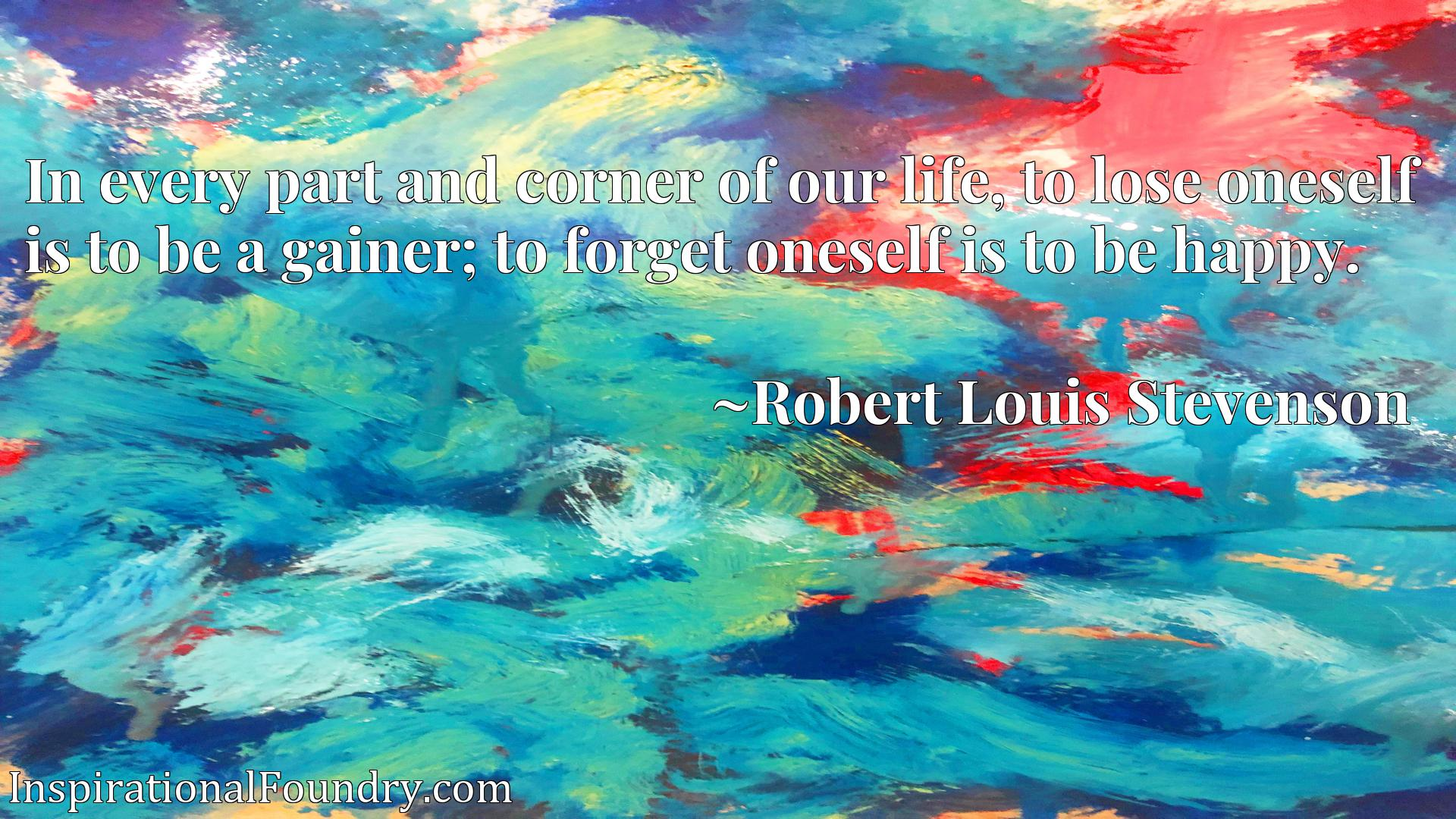 In every part and corner of our life, to lose oneself is to be a gainer; to forget oneself is to be happy.