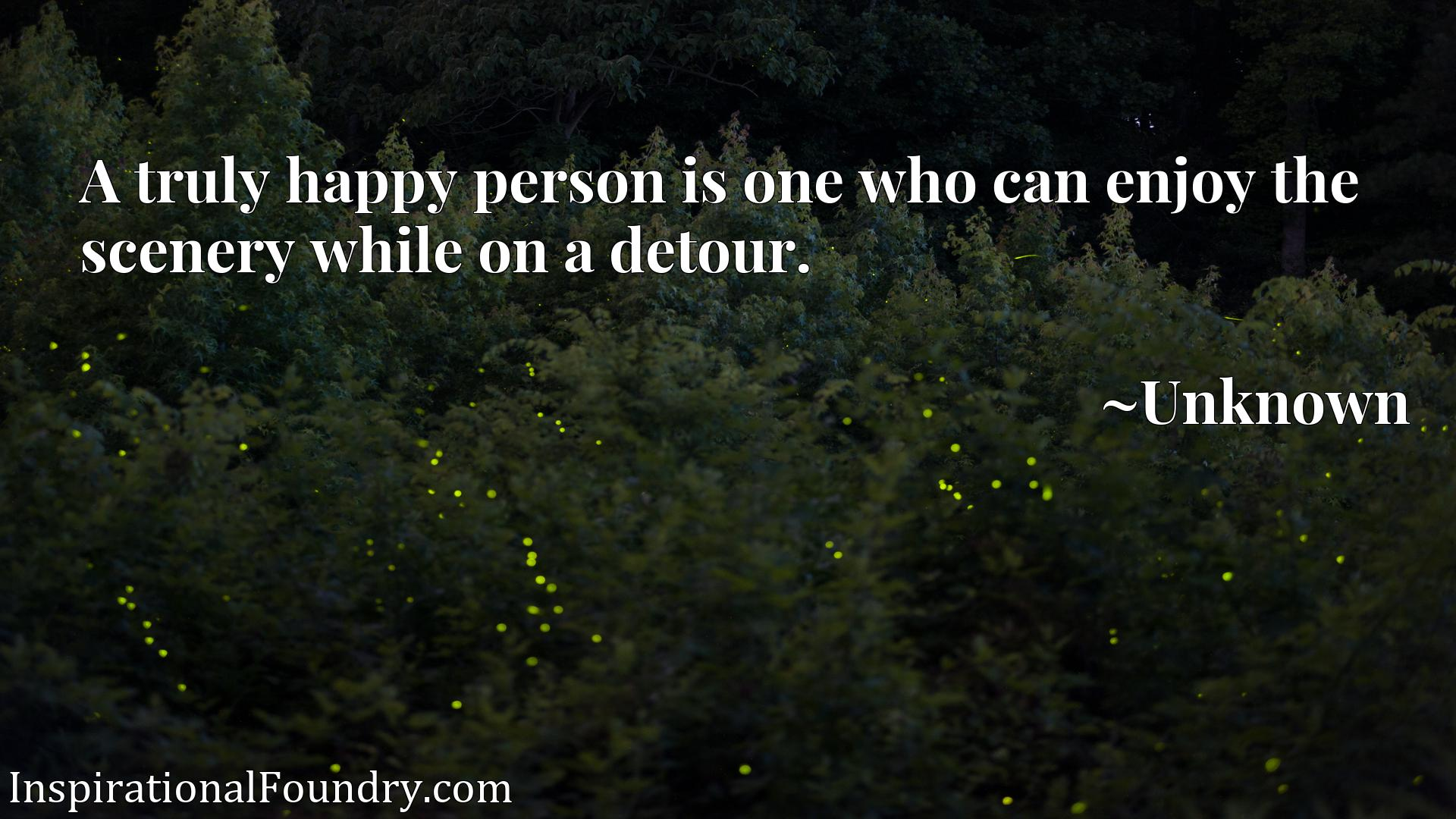 Quote Picture :A truly happy person is one who can enjoy the scenery while on a detour.