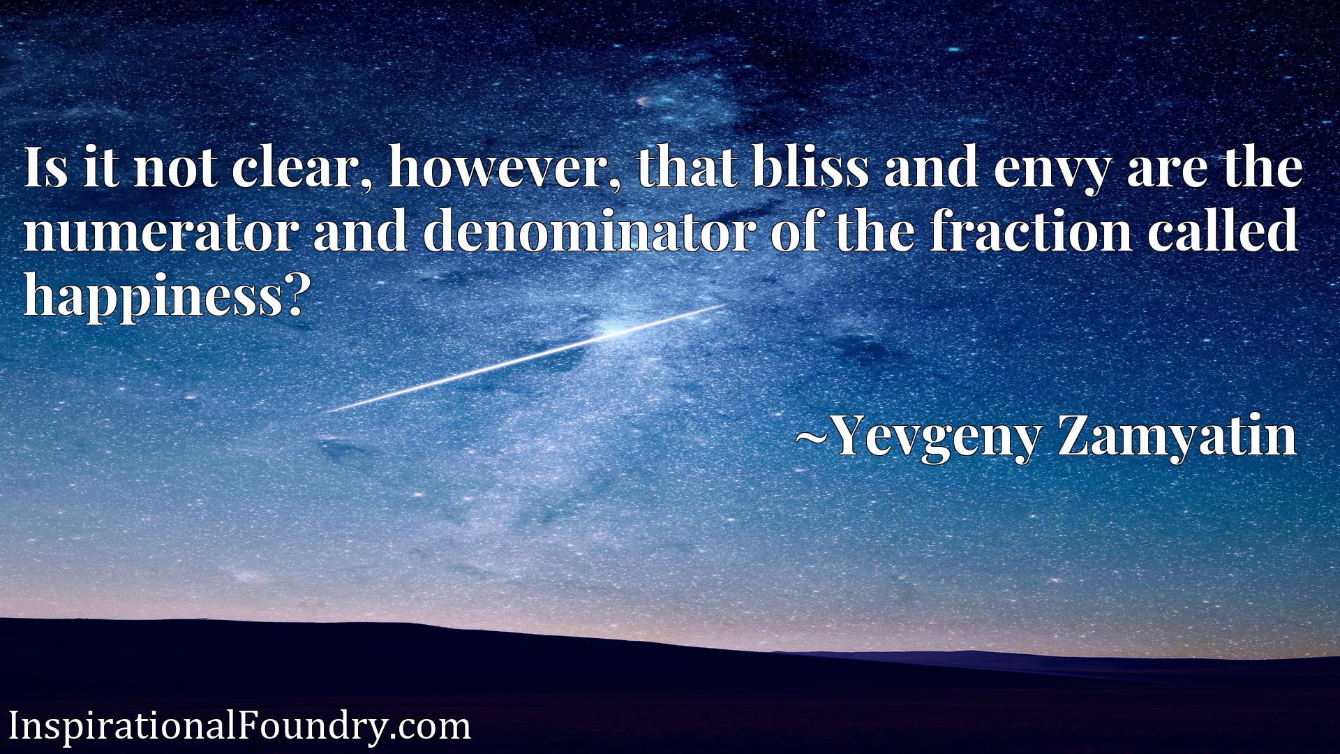 Quote Picture :Is it not clear, however, that bliss and envy are the numerator and denominator of the fraction called happiness?