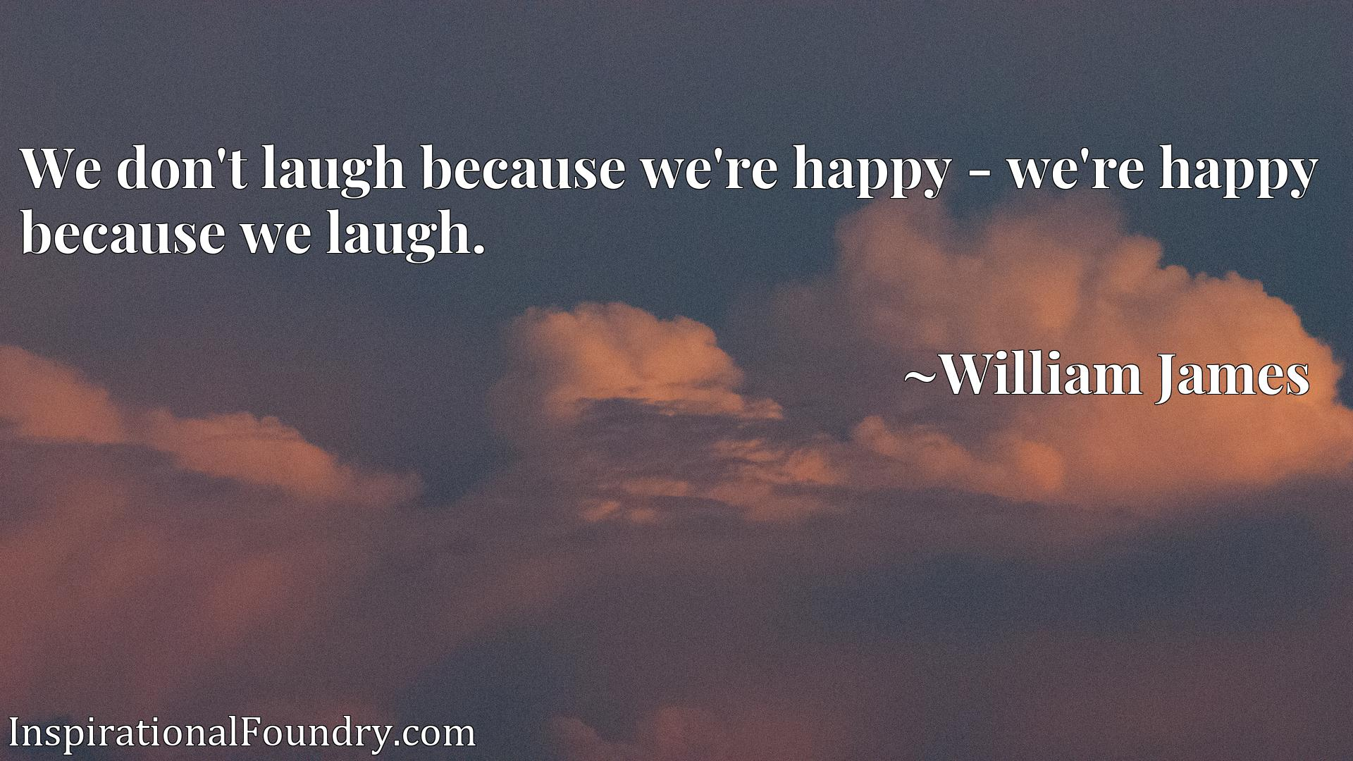 We don't laugh because we're happy - we're happy because we laugh.