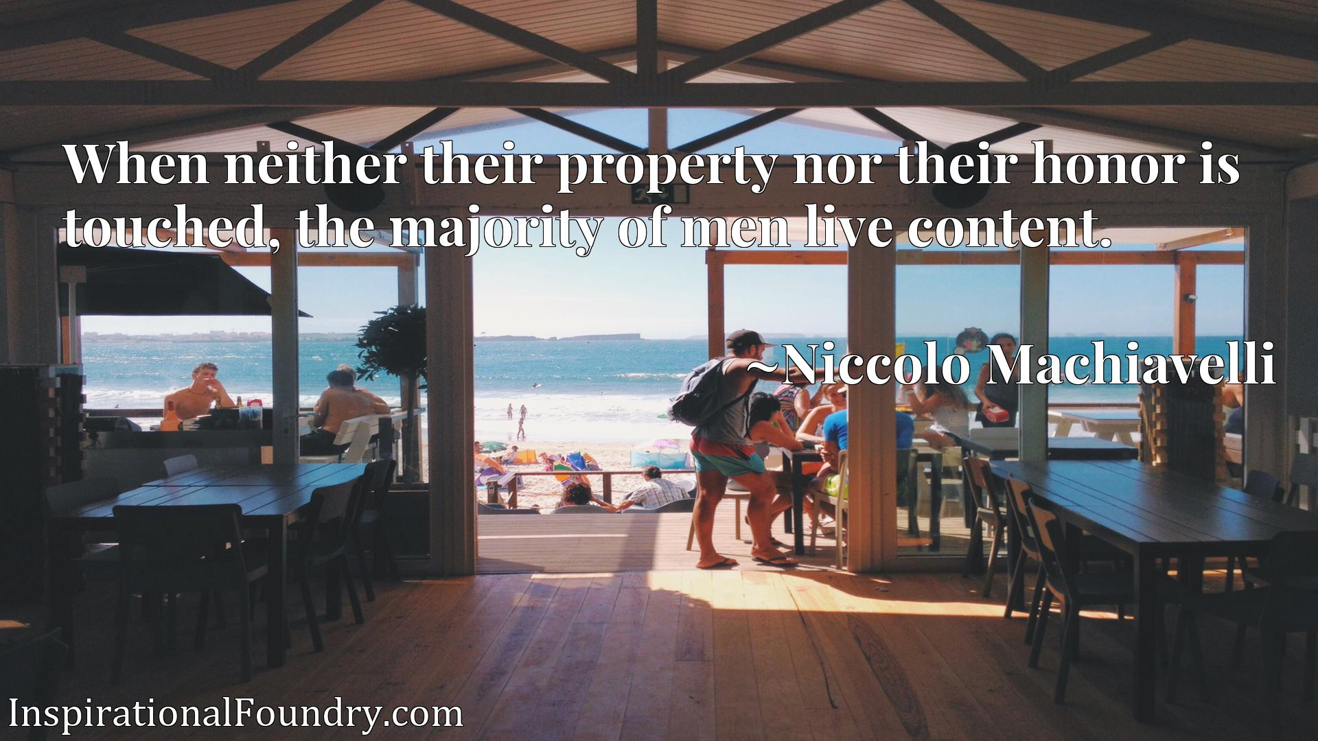When neither their property nor their honor is touched, the majority of men live content.