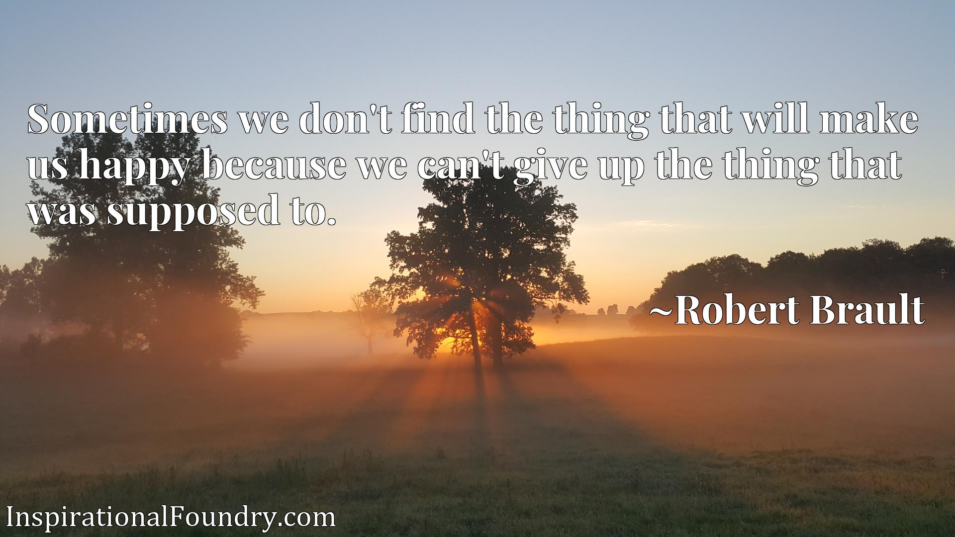 Sometimes we don't find the thing that will make us happy because we can't give up the thing that was supposed to.