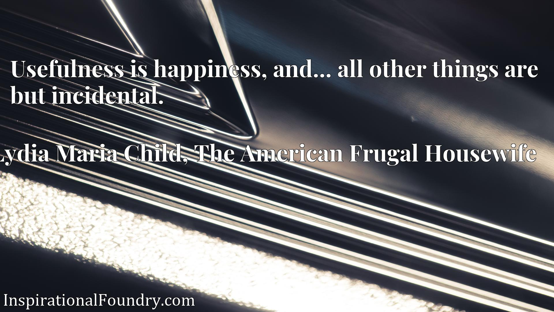 Quote Picture :Usefulness is happiness, and... all other things are but incidental.