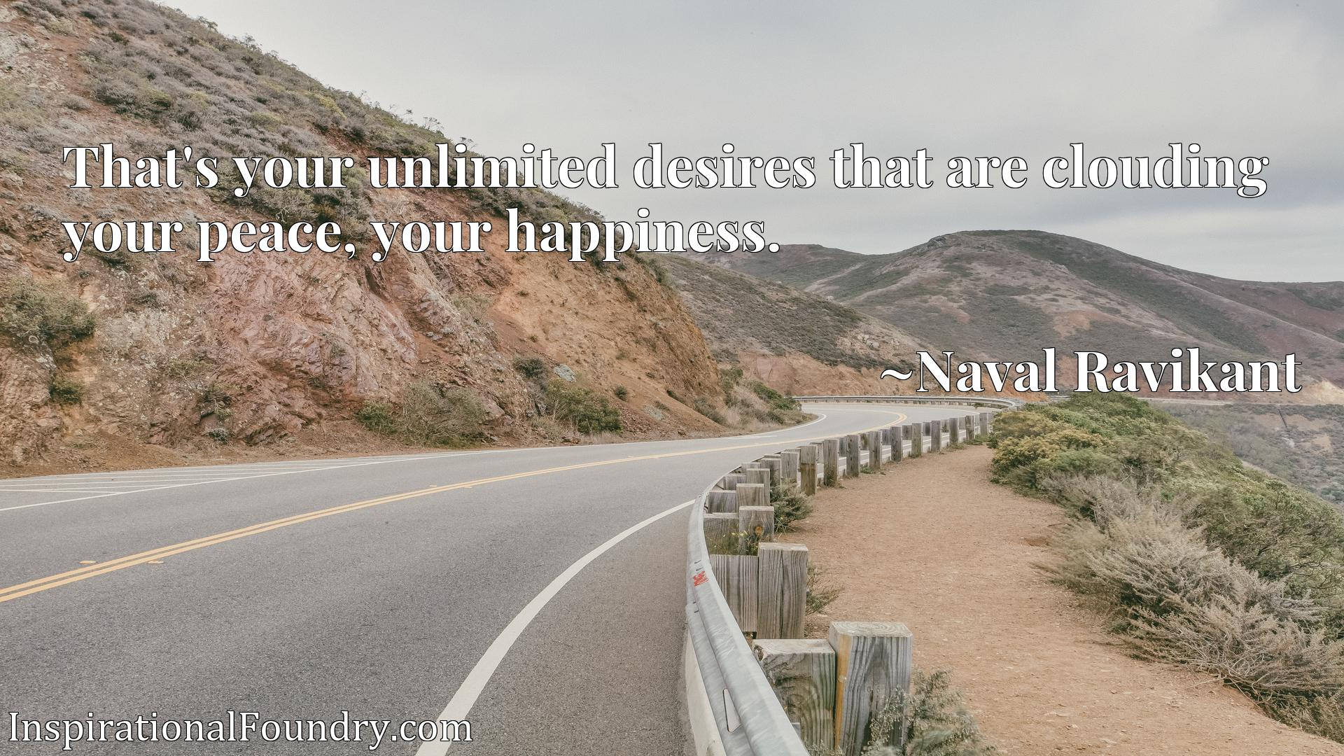 Quote Picture :That's your unlimited desires that are clouding your peace, your happiness.