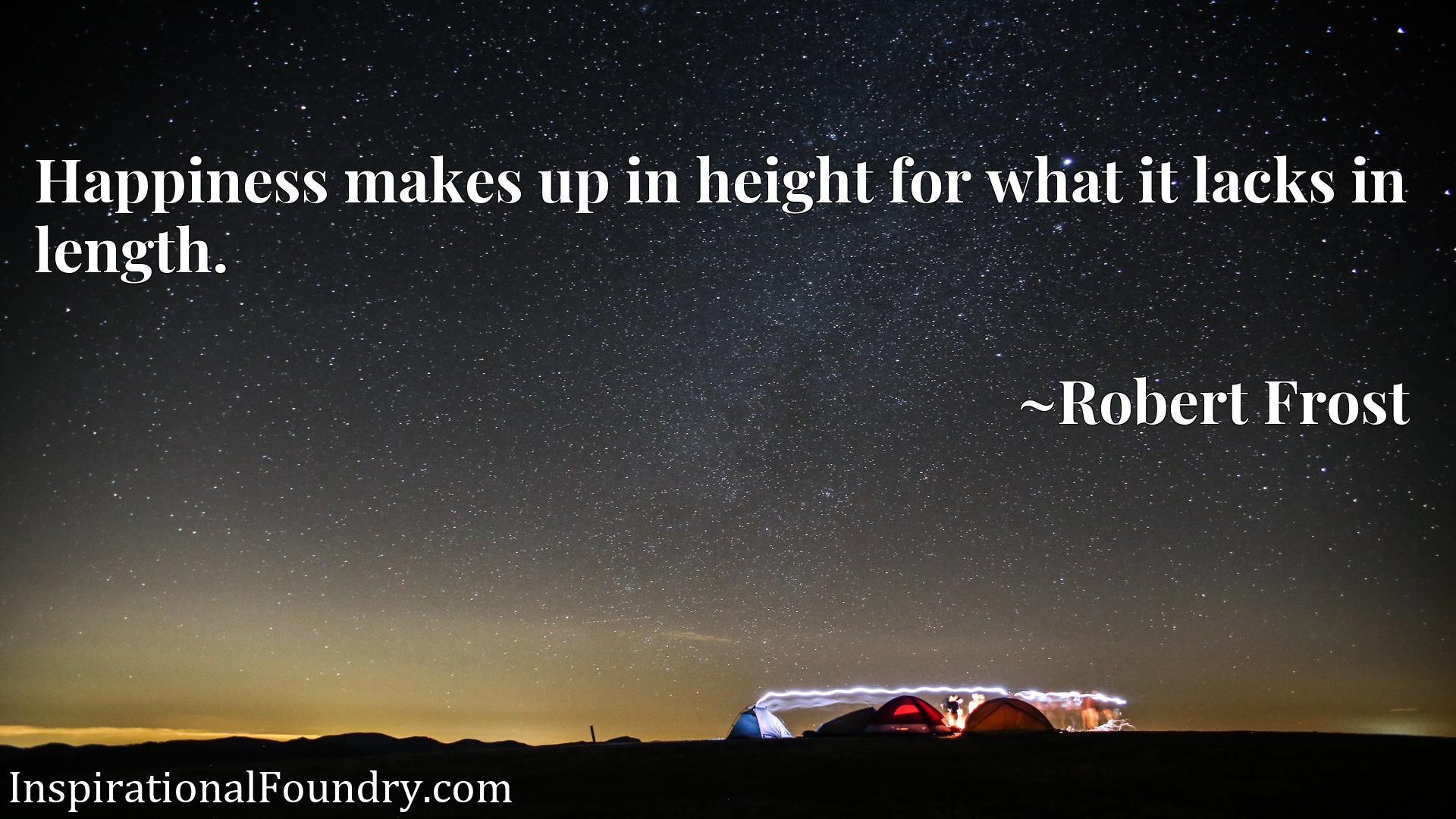 Quote Picture :Happiness makes up in height for what it lacks in length.