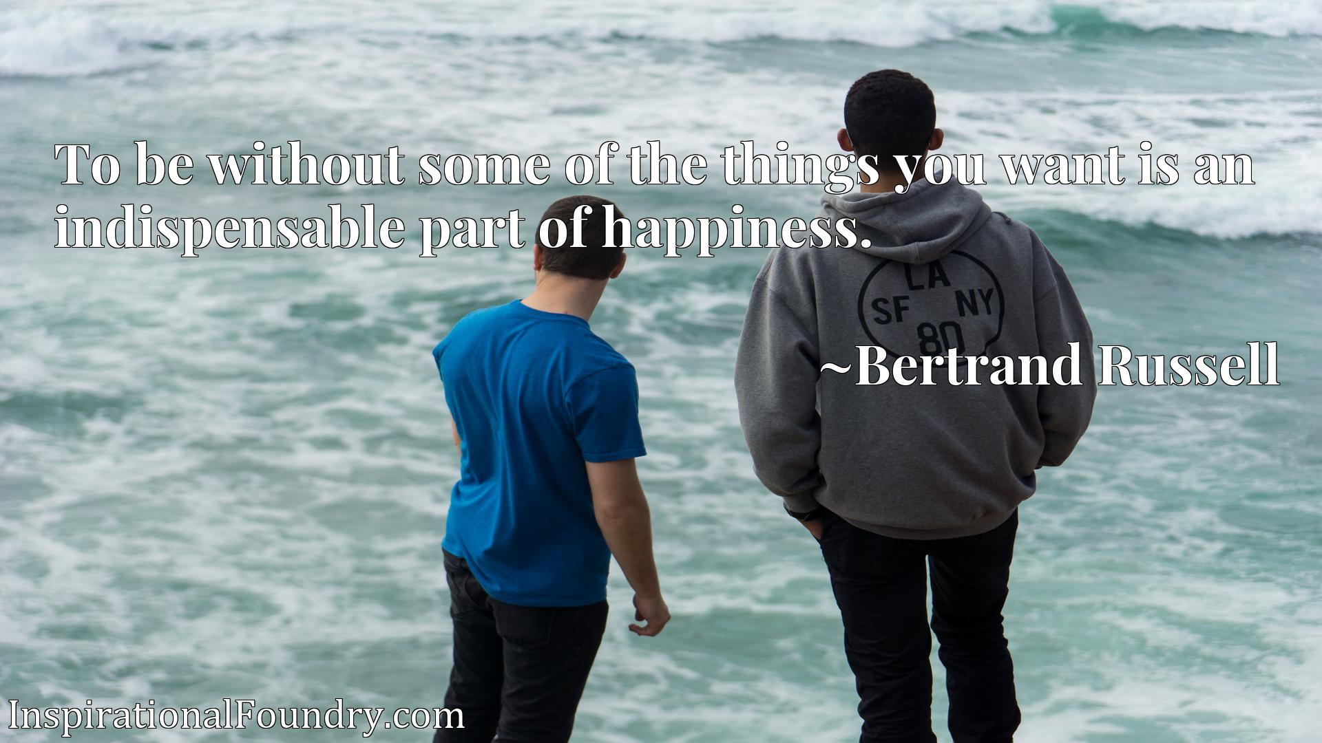 Quote Picture :To be without some of the things you want is an indispensable part of happiness.